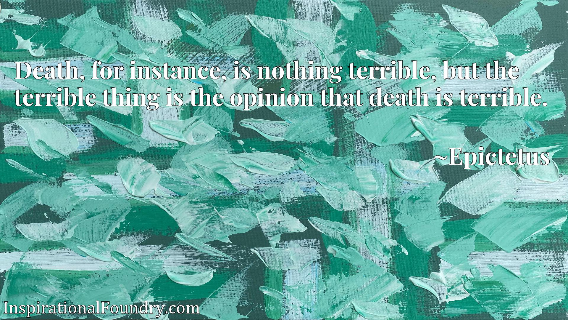 Death, for instance, is nothing terrible, but the terrible thing is the opinion that death is terrible.