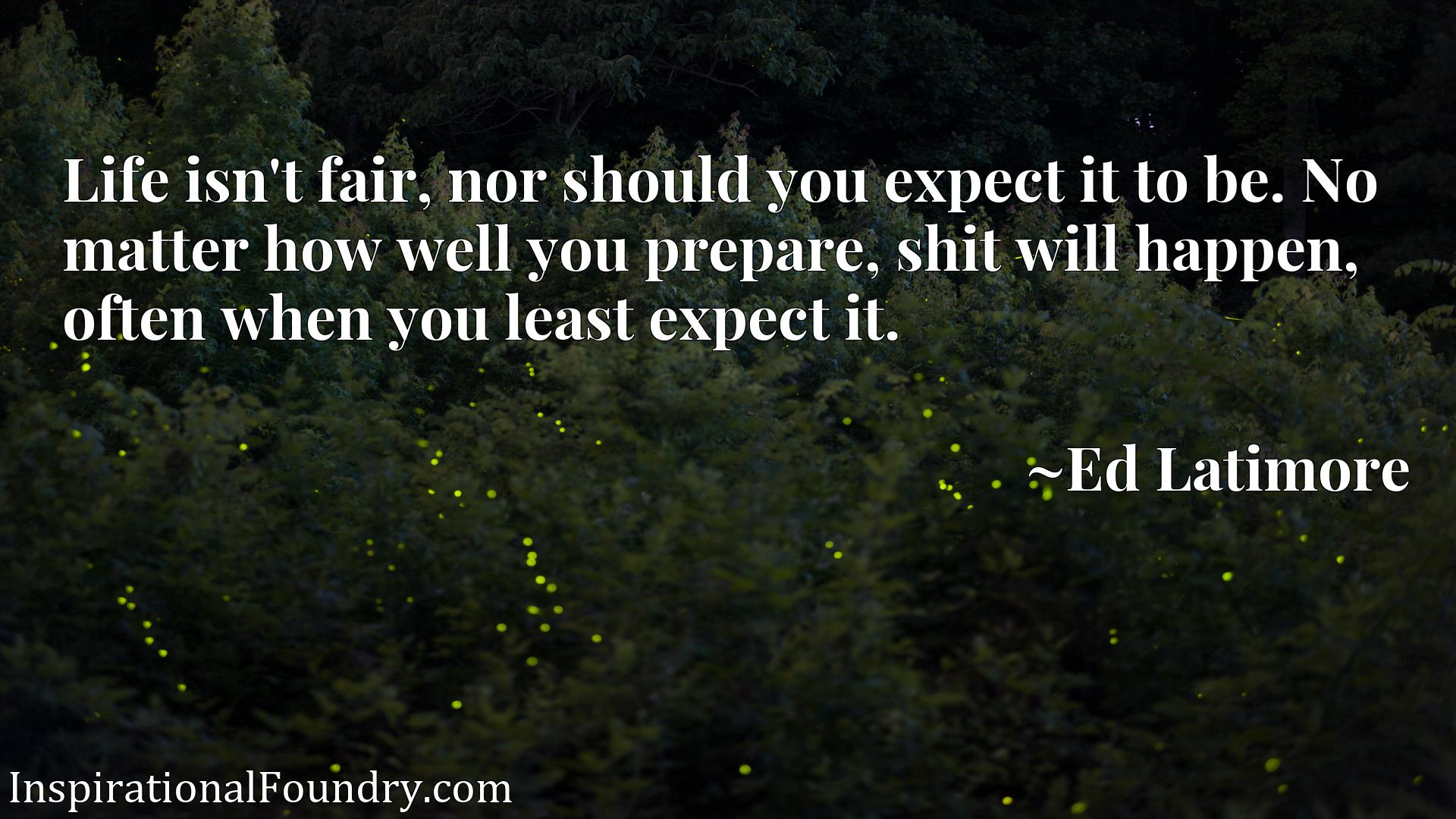 Life isn't fair, nor should you expect it to be. No matter how well you prepare, shit will happen, often when you least expect it.