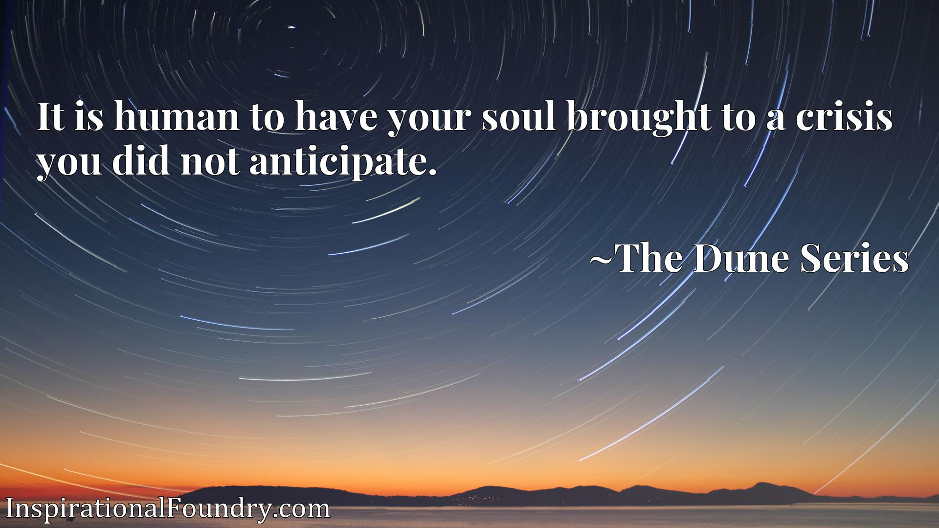 Quote Picture :It is human to have your soul brought to a crisis you did not anticipate.