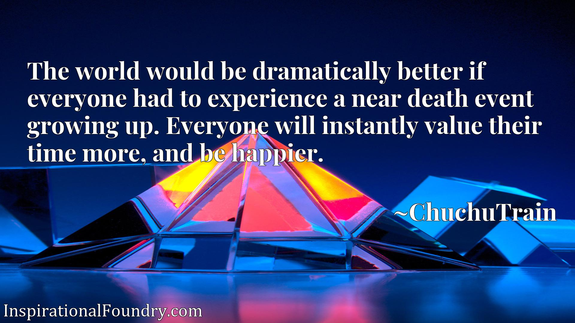 Quote Picture :The world would be dramatically better if everyone had to experience a near death event growing up. Everyone will instantly value their time more, and be happier.