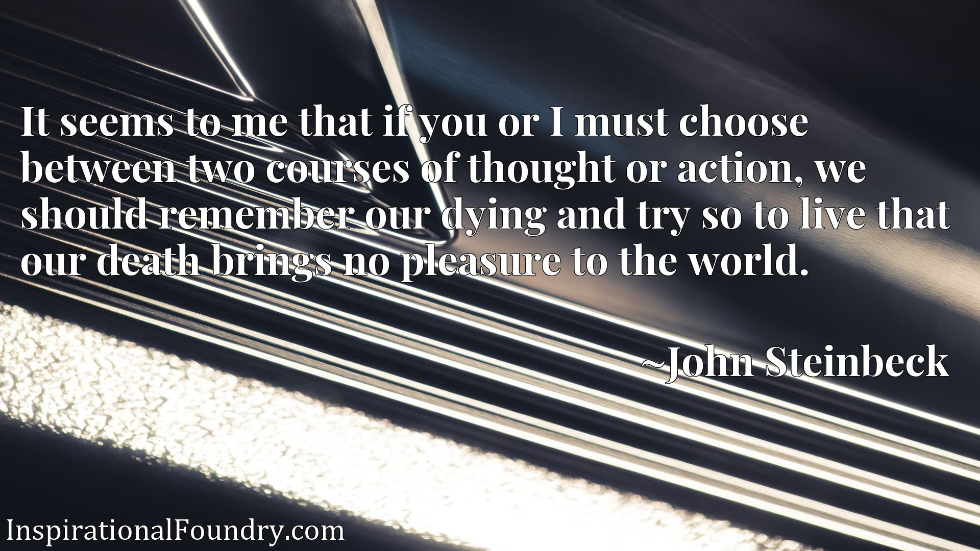 Quote Picture :It seems to me that if you or I must choose between two courses of thought or action, we should remember our dying and try so to live that our death brings no pleasure to the world.