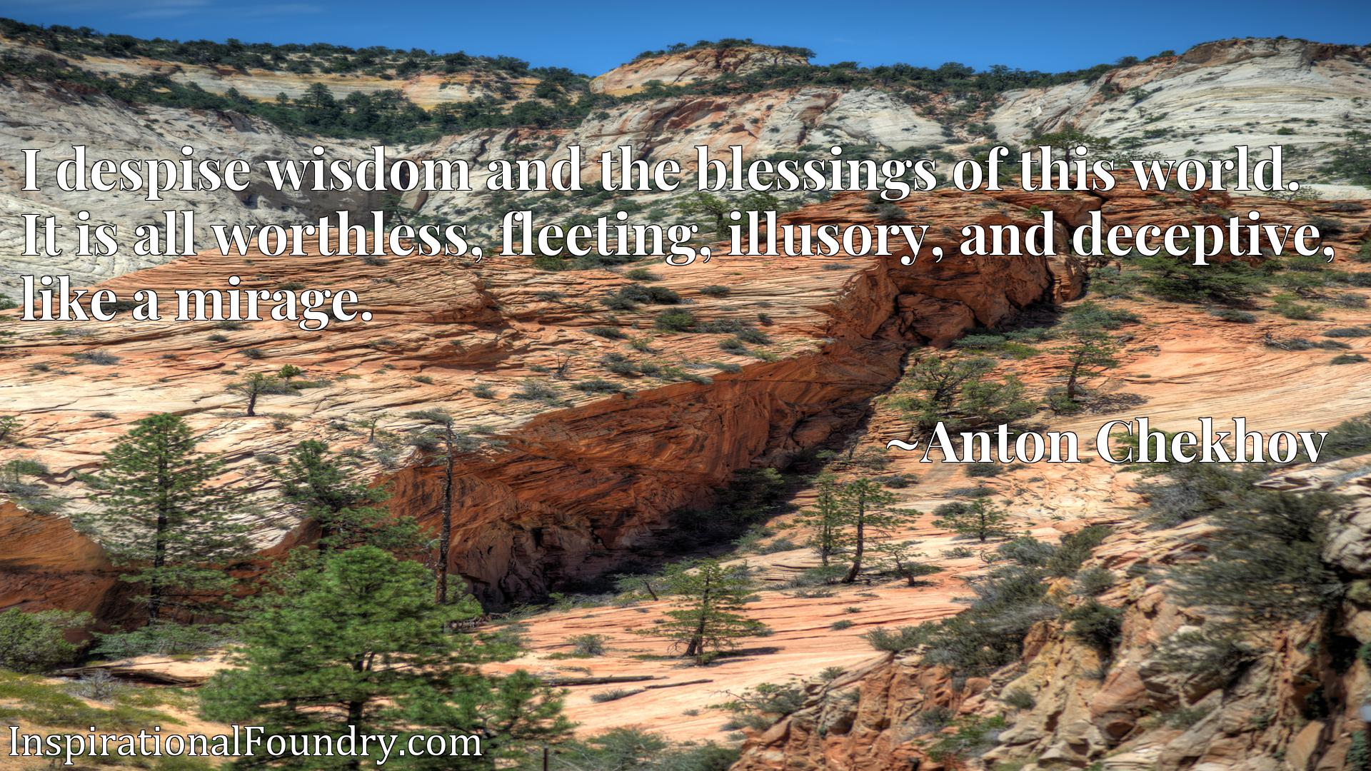 Quote Picture :I despise wisdom and the blessings of this world. It is all worthless, fleeting, illusory, and deceptive, like a mirage.