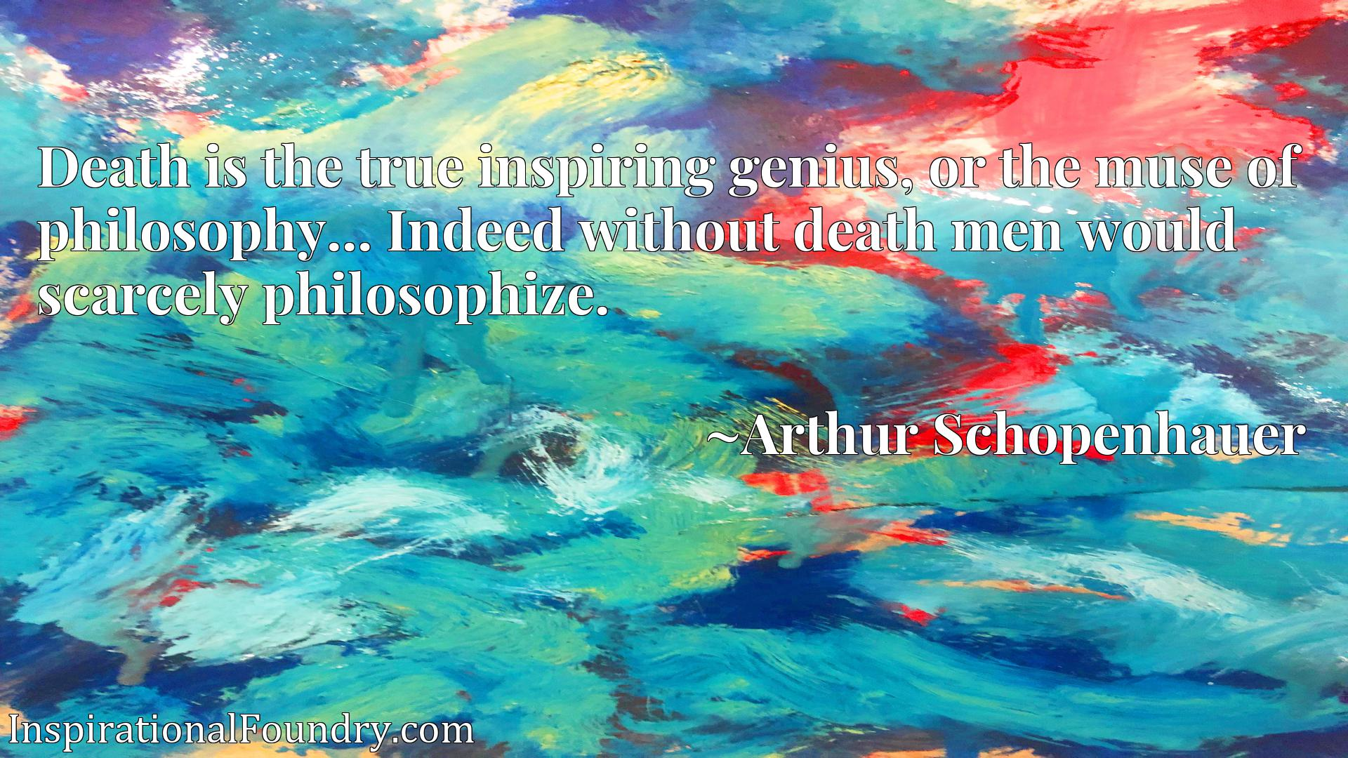 Death is the true inspiring genius, or the muse of philosophy... Indeed without death men would scarcely philosophize.