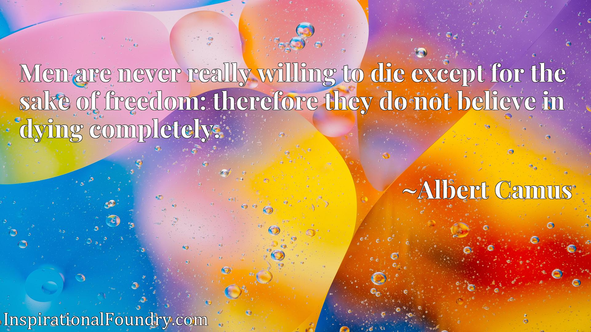 Men are never really willing to die except for the sake of freedom: therefore they do not believe in dying completely.
