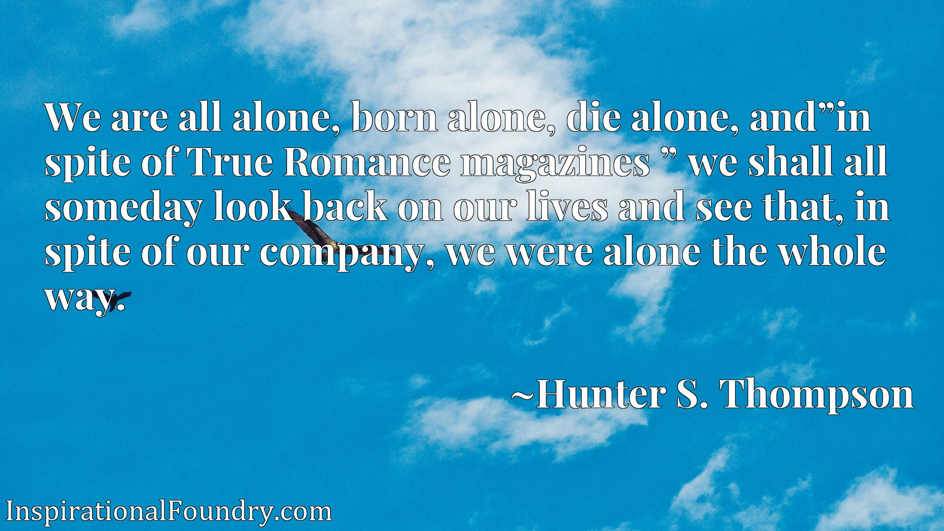 Quote Picture :We are all alone, born alone, die alone, and