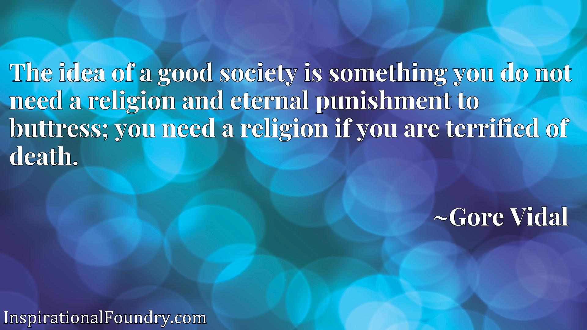 The idea of a good society is something you do not need a religion and eternal punishment to buttress; you need a religion if you are terrified of death.