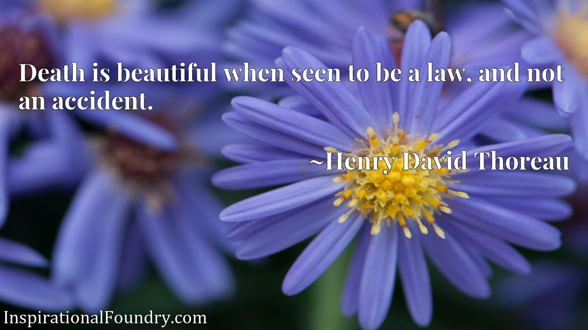 Death is beautiful when seen to be a law, and not an accident.