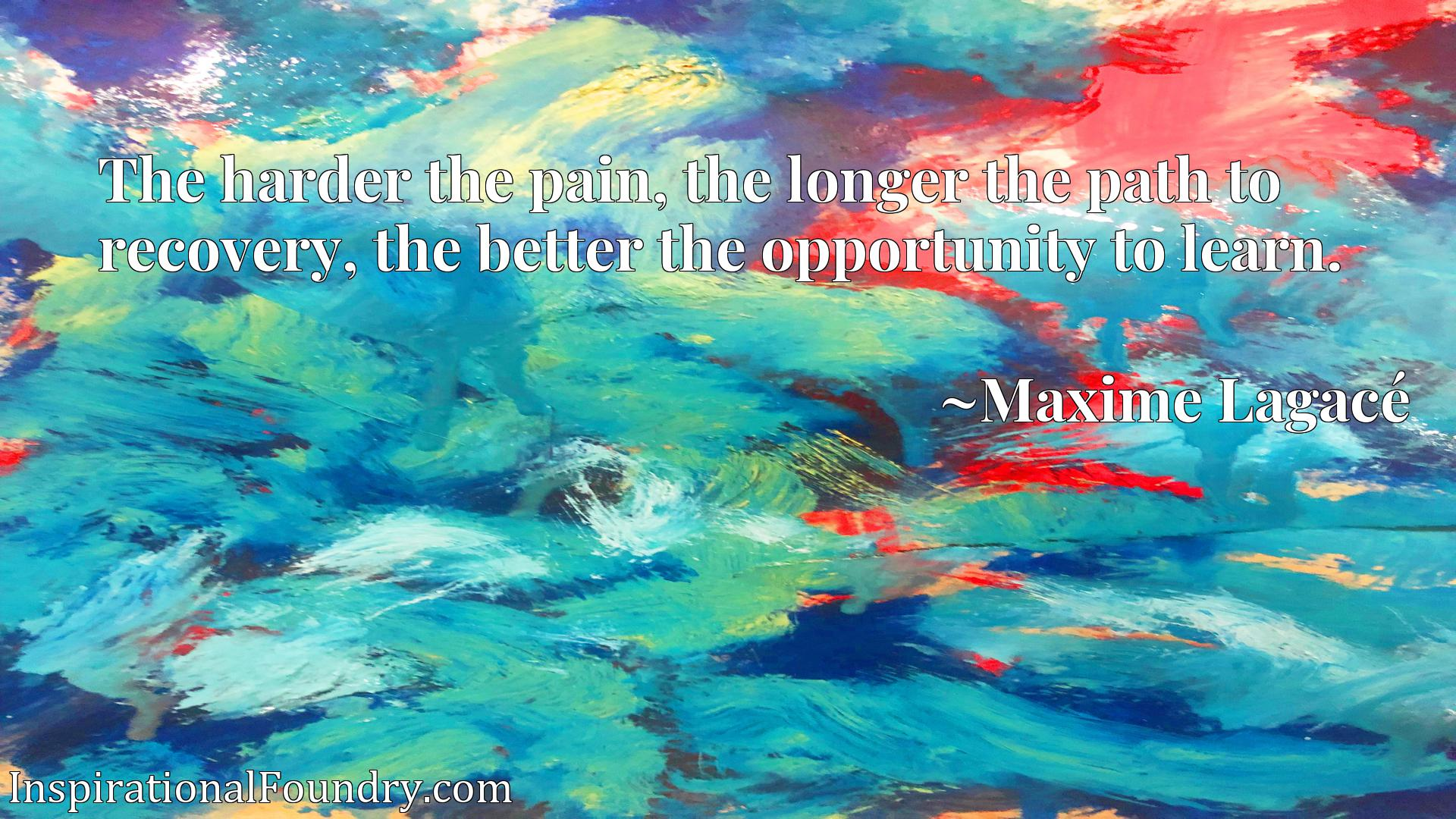 The harder the pain, the longer the path to recovery, the better the opportunity to learn.