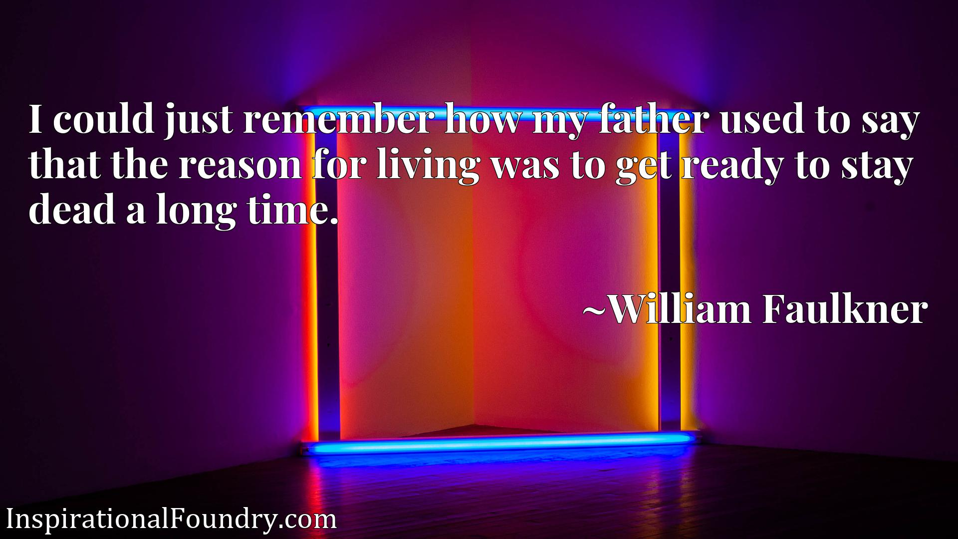 Quote Picture :I could just remember how my father used to say that the reason for living was to get ready to stay dead a long time.