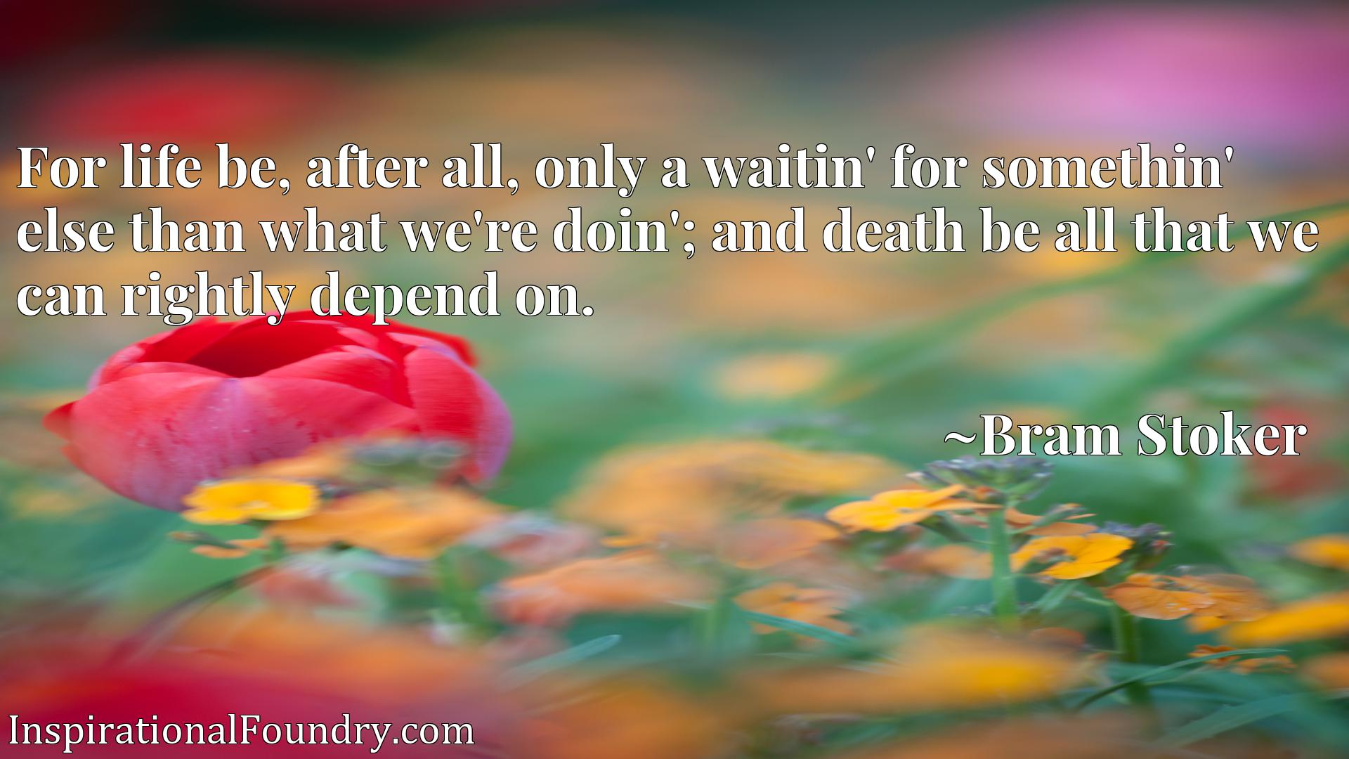 Quote Picture :For life be, after all, only a waitin' for somethin' else than what we're doin'; and death be all that we can rightly depend on.