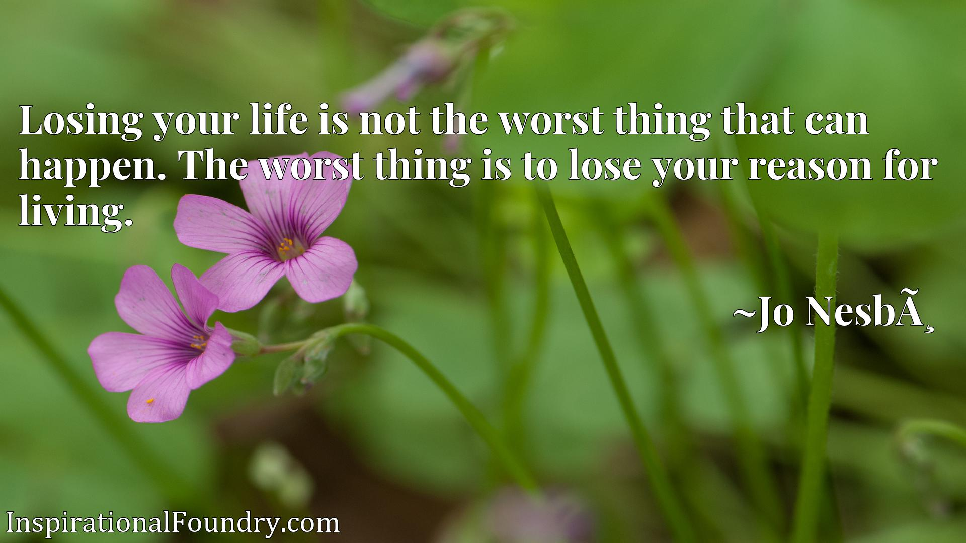 Quote Picture :Losing your life is not the worst thing that can happen. The worst thing is to lose your reason for living.