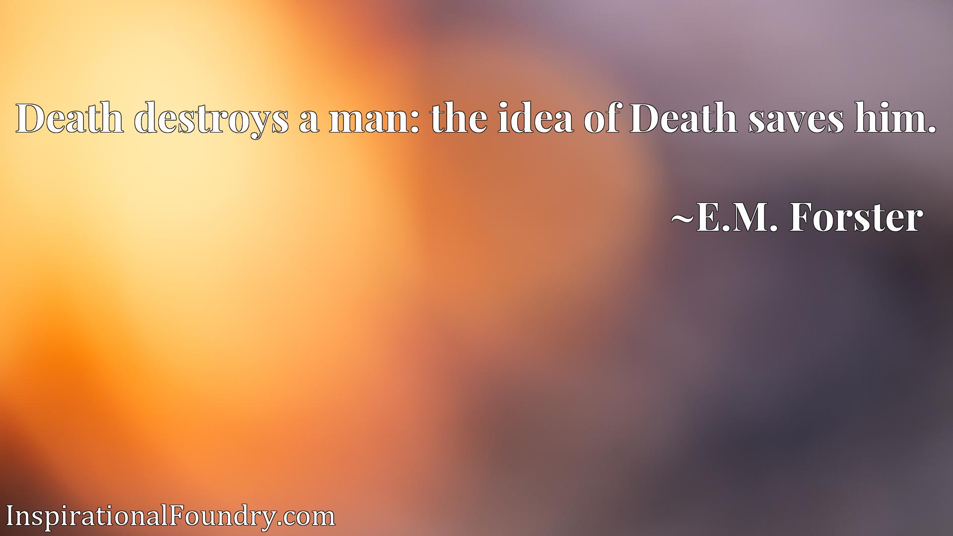 Quote Picture :Death destroys a man: the idea of Death saves him.