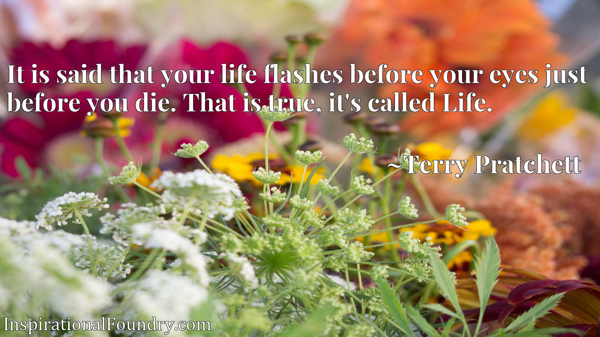 Quote Picture :It is said that your life flashes before your eyes just before you die. That is true, it's called Life.