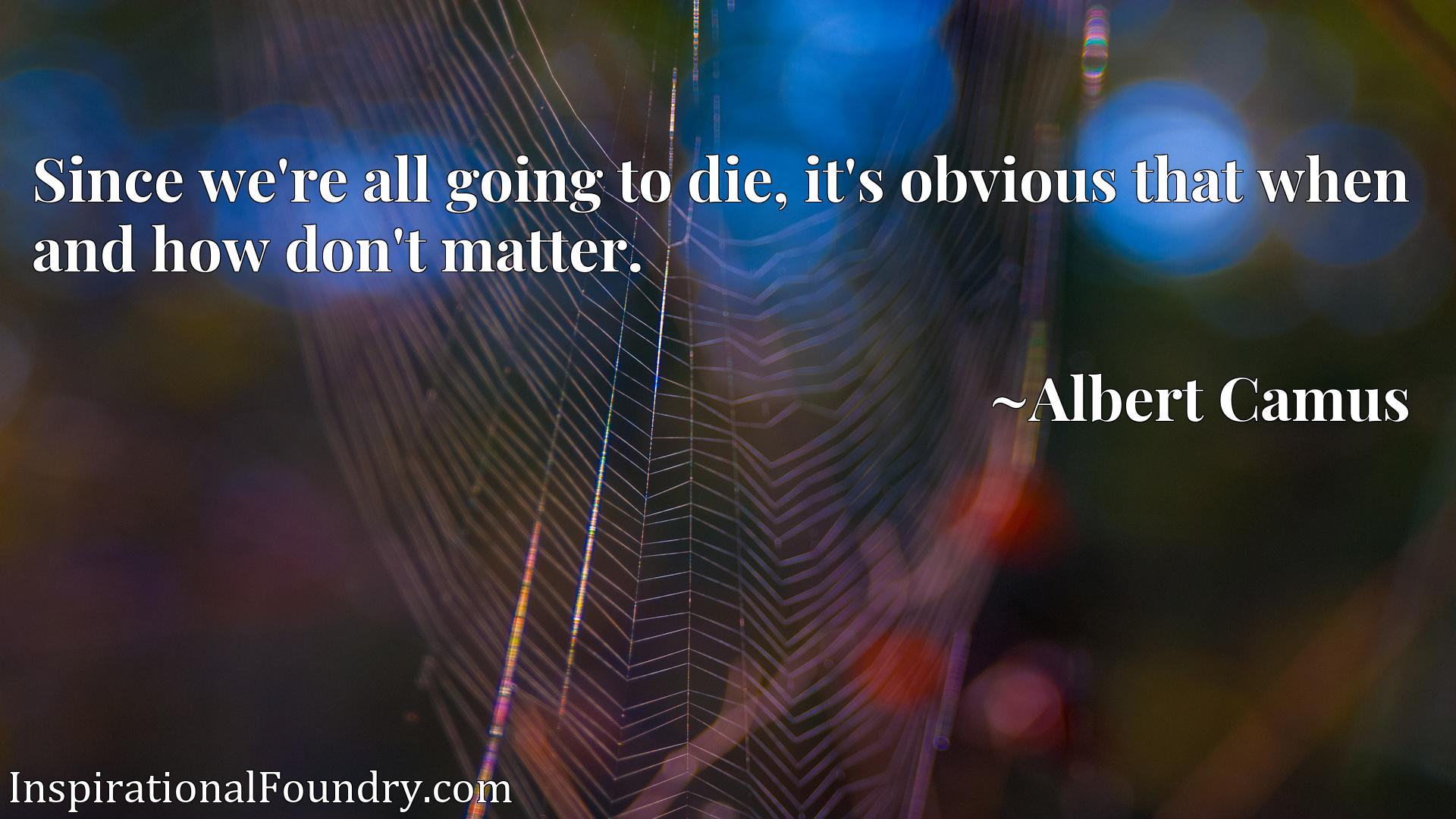 Quote Picture :Since we're all going to die, it's obvious that when and how don't matter.