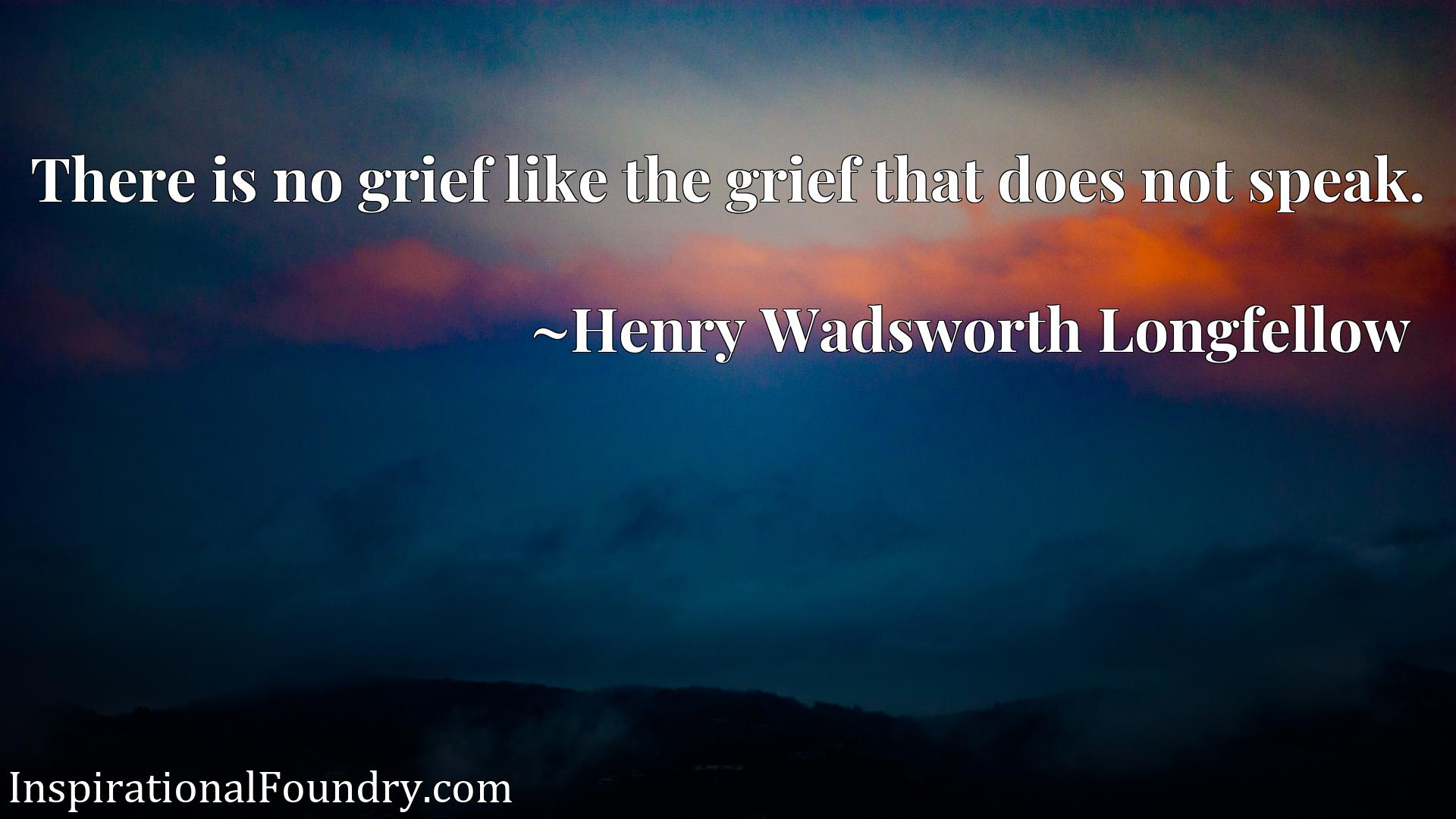 Quote Picture :There is no grief like the grief that does not speak.