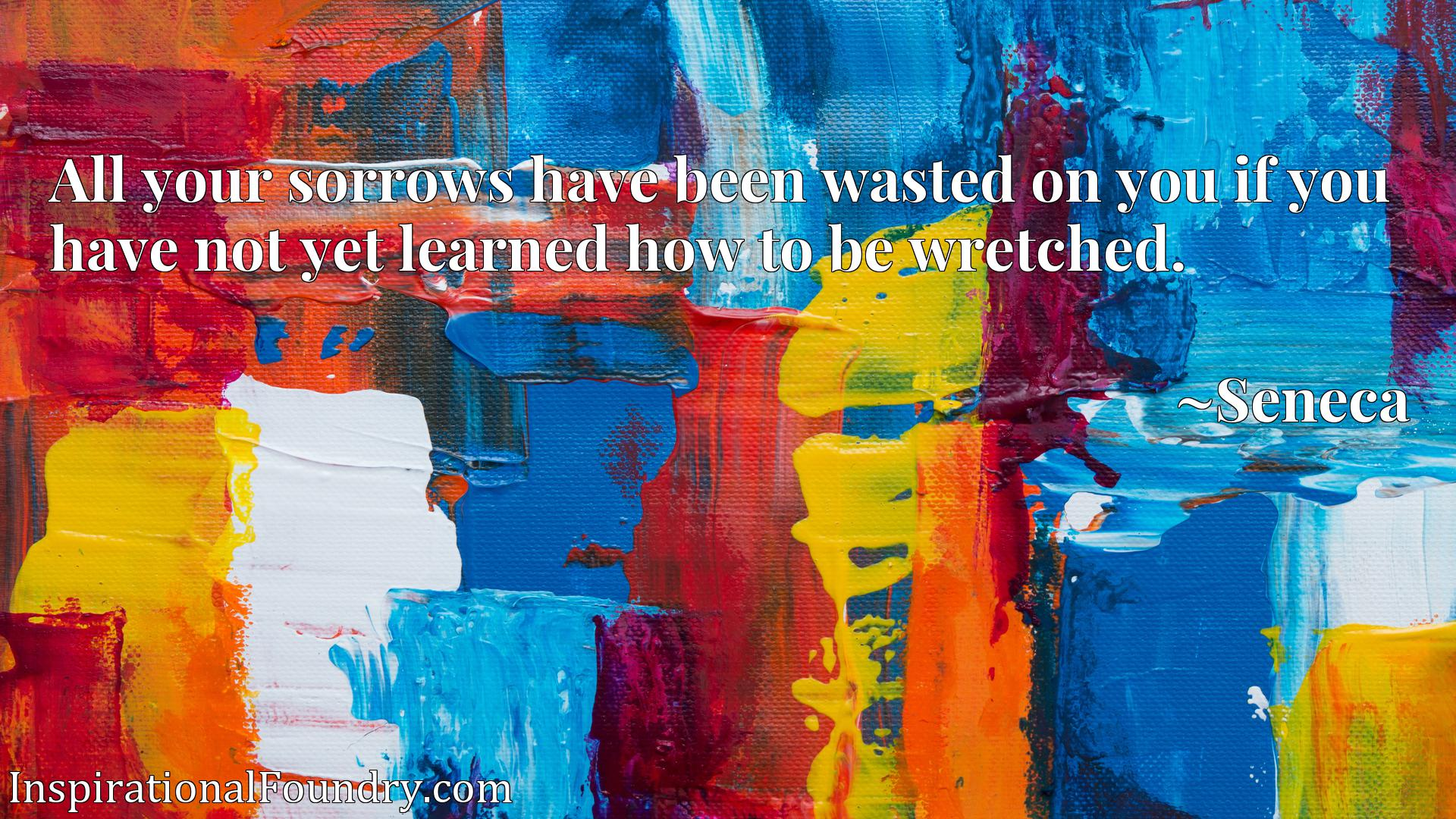 All your sorrows have been wasted on you if you have not yet learned how to be wretched.