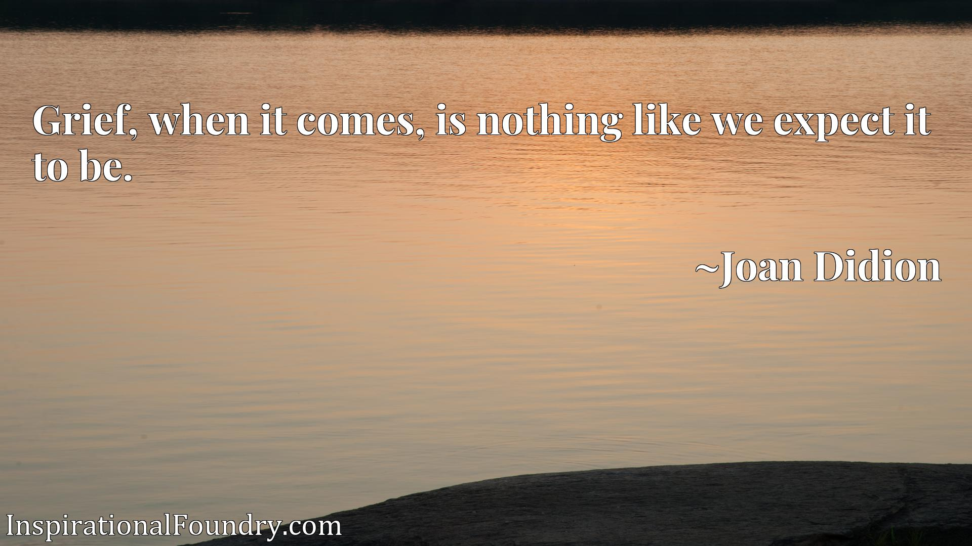 Quote Picture :Grief, when it comes, is nothing like we expect it to be.