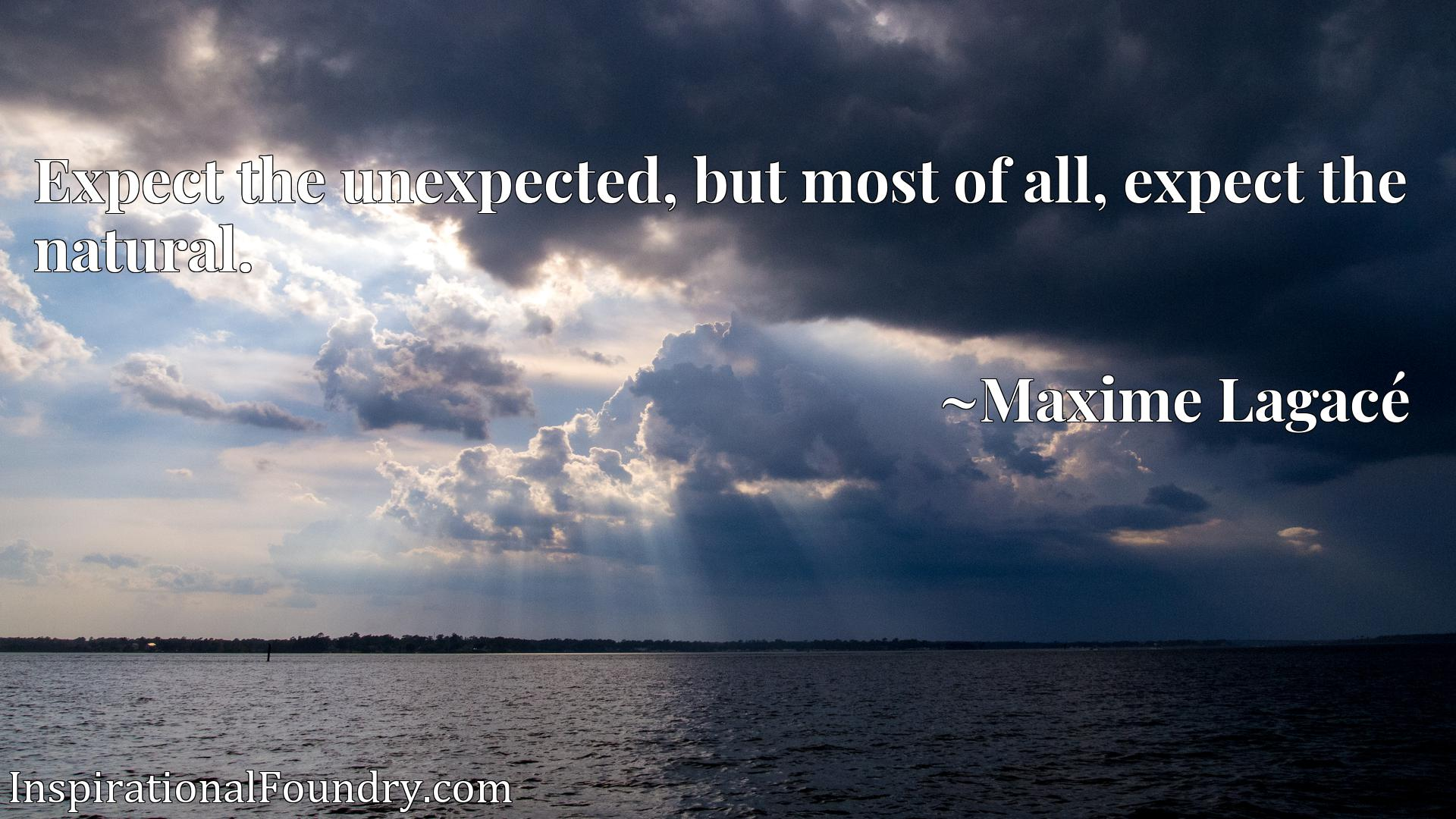 Expect the unexpected, but most of all, expect the natural.