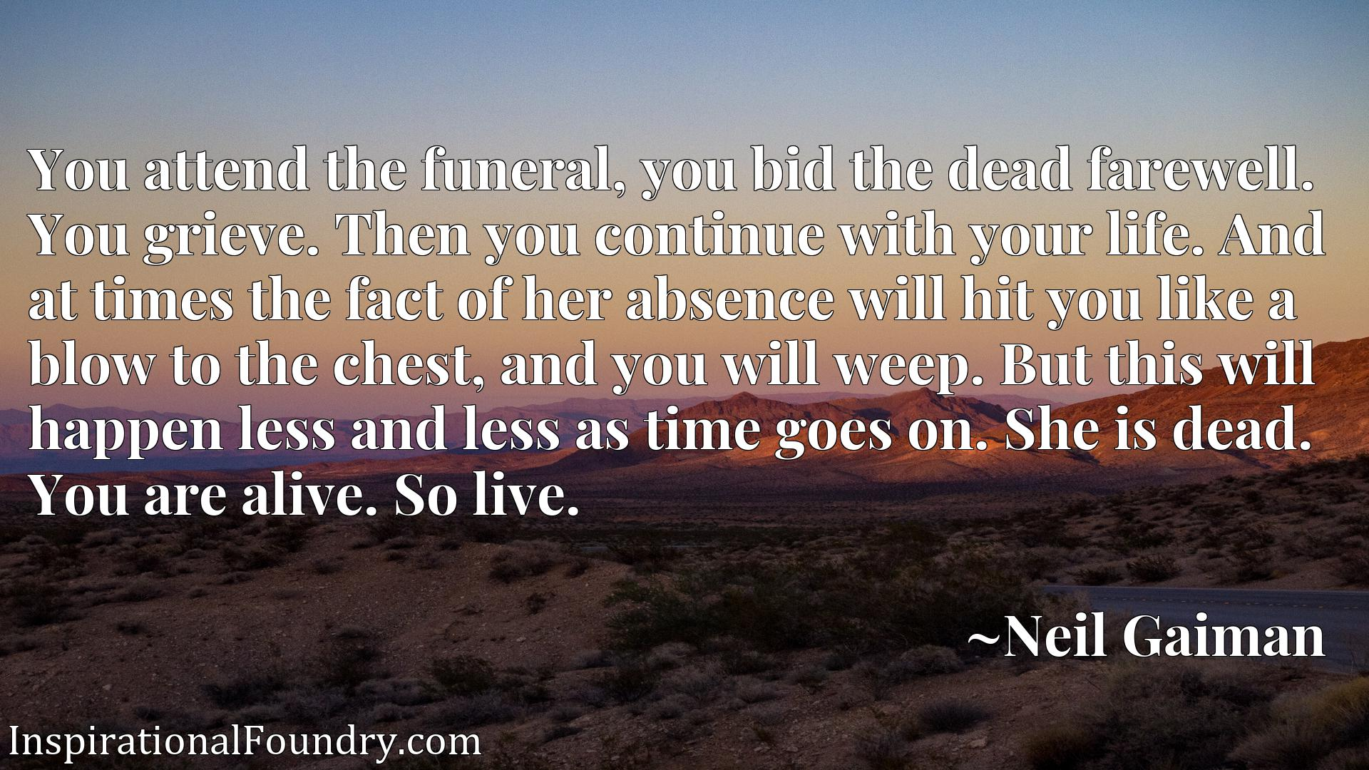You attend the funeral, you bid the dead farewell. You grieve. Then you continue with your life. And at times the fact of her absence will hit you like a blow to the chest, and you will weep. But this will happen less and less as time goes on. She is dead. You are alive. So live.