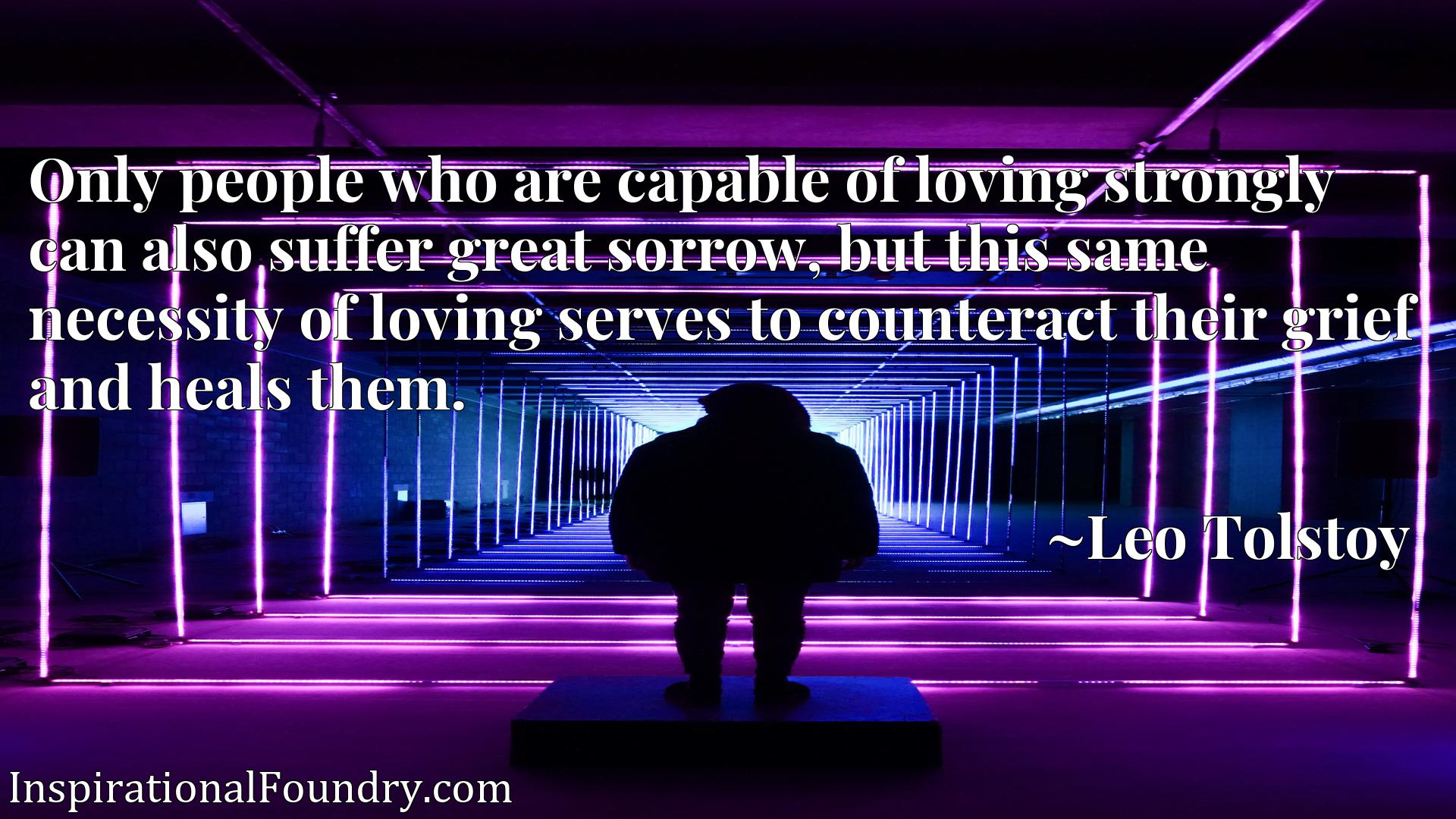 Only people who are capable of loving strongly can also suffer great sorrow, but this same necessity of loving serves to counteract their grief and heals them.