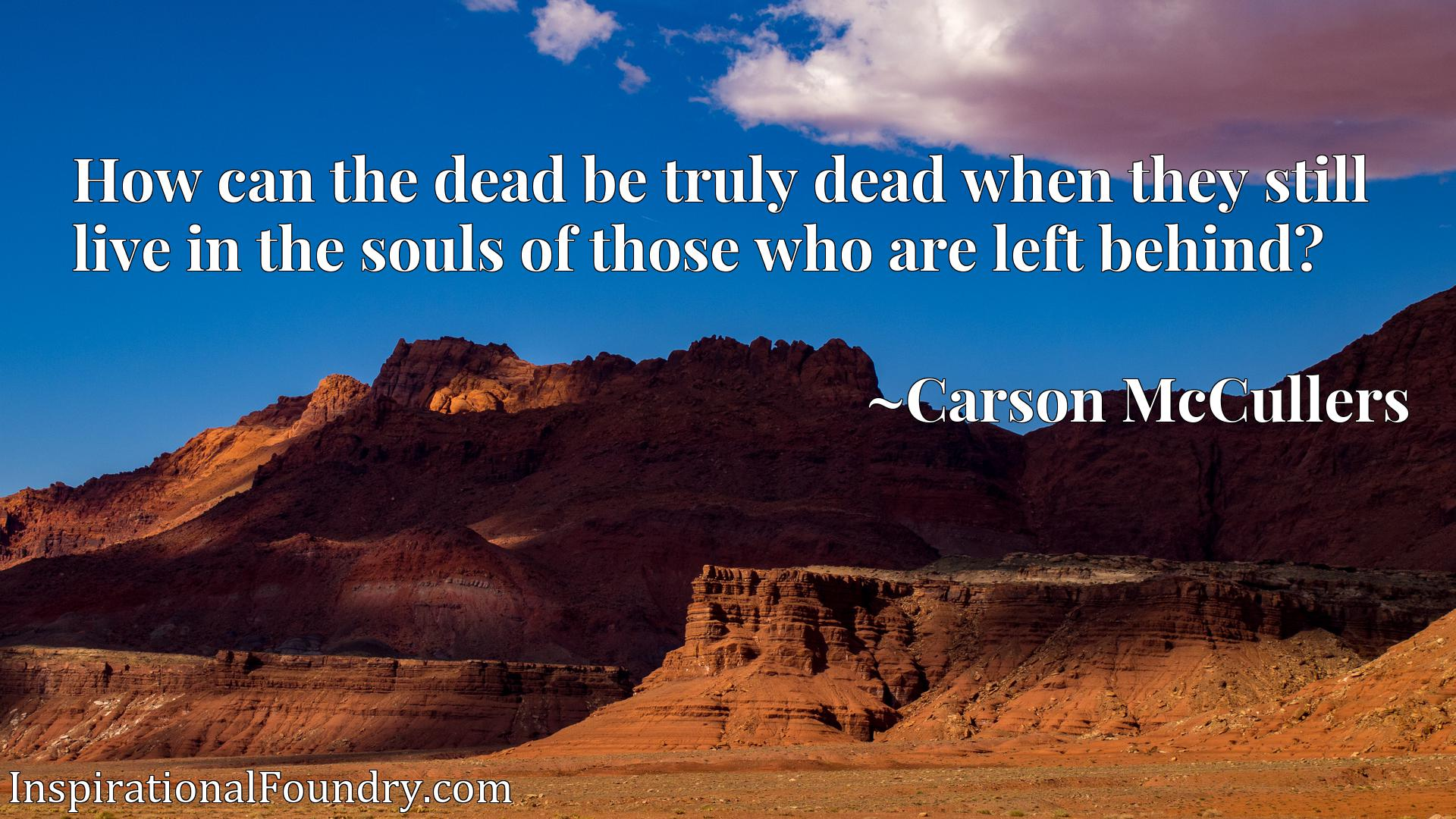 How can the dead be truly dead when they still live in the souls of those who are left behind?