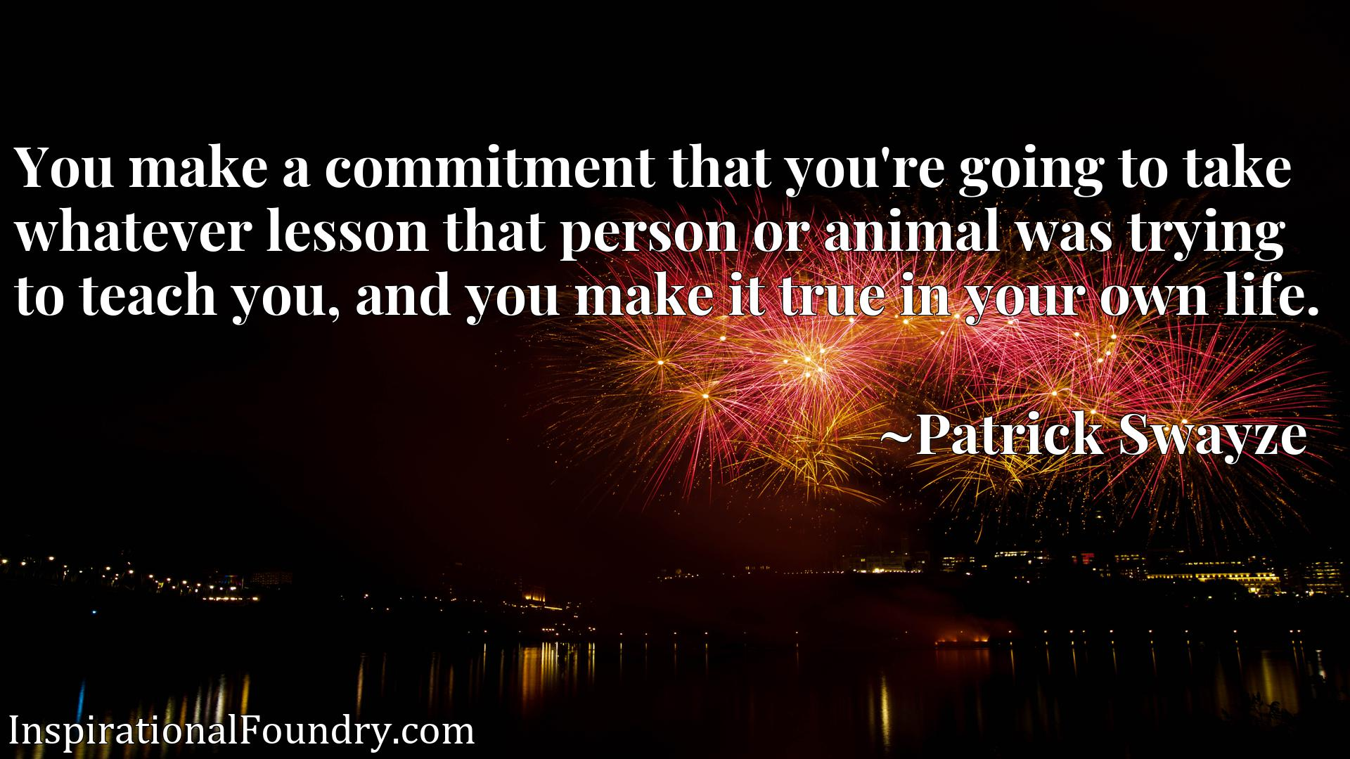 You make a commitment that you're going to take whatever lesson that person or animal was trying to teach you, and you make it true in your own life.