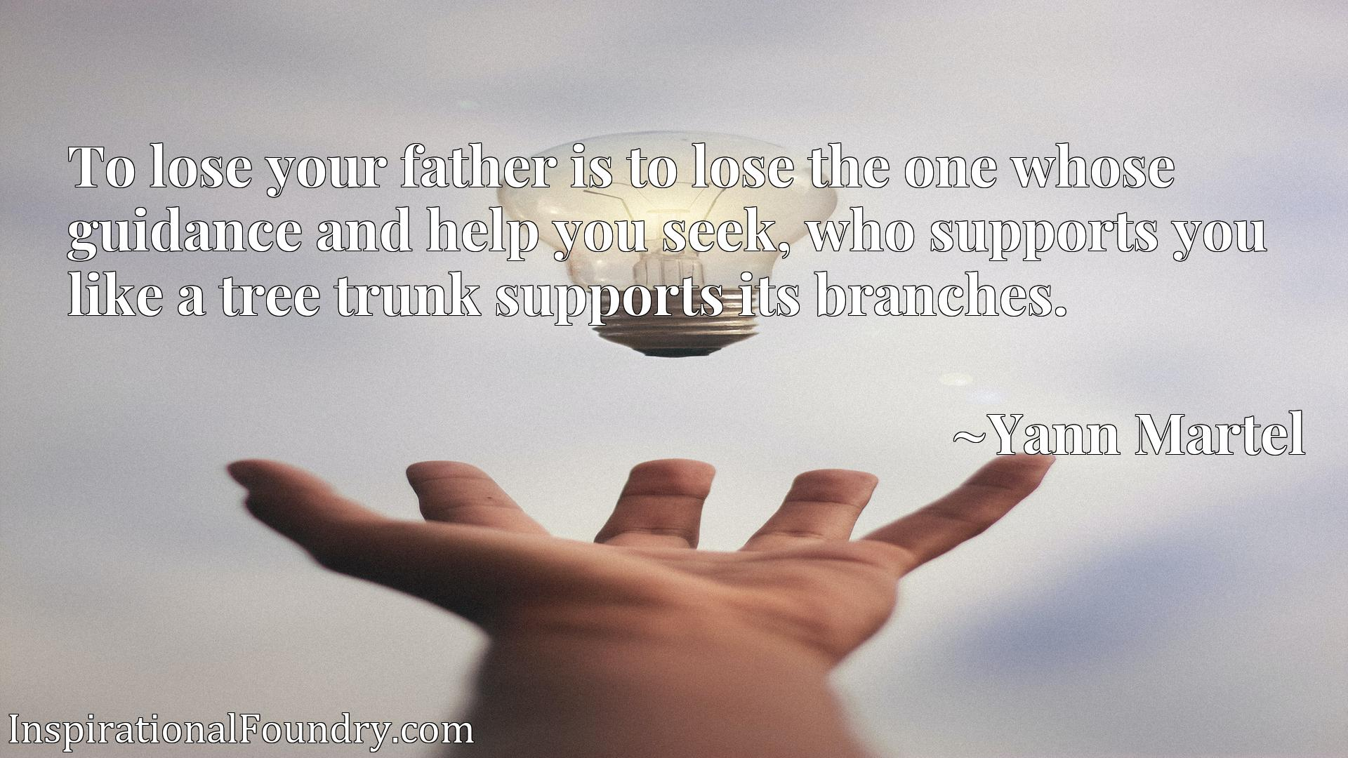 To lose your father is to lose the one whose guidance and help you seek, who supports you like a tree trunk supports its branches.