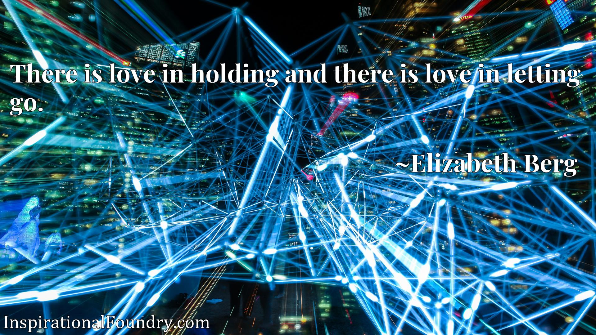 Quote Picture :There is love in holding and there is love in letting go.