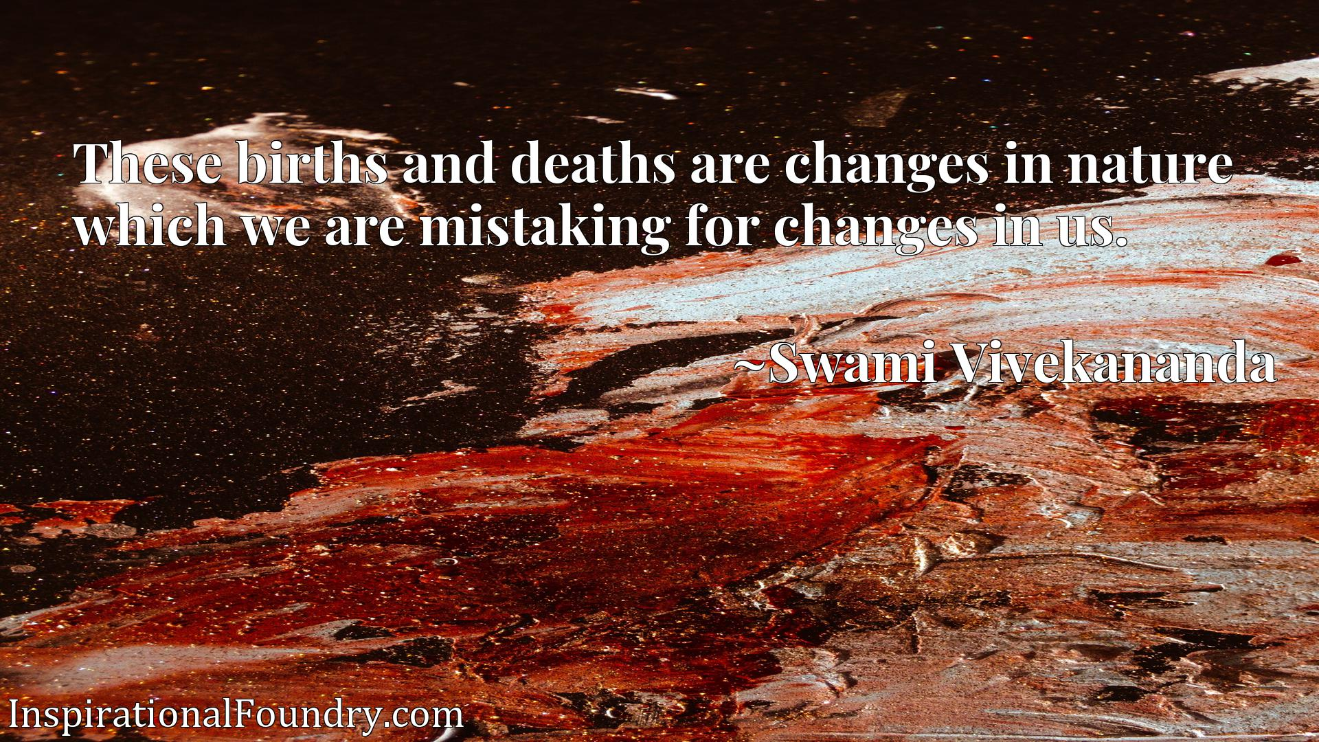 Quote Picture :These births and deaths are changes in nature which we are mistaking for changes in us.
