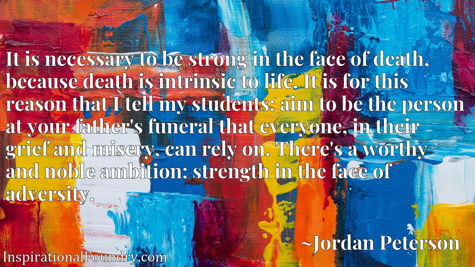 It is necessary to be strong in the face of death, because death is intrinsic to life. It is for this reason that I tell my students: aim to be the person at your father's funeral that everyone, in their grief and misery, can rely on. There's a worthy and noble ambition: strength in the face of adversity.