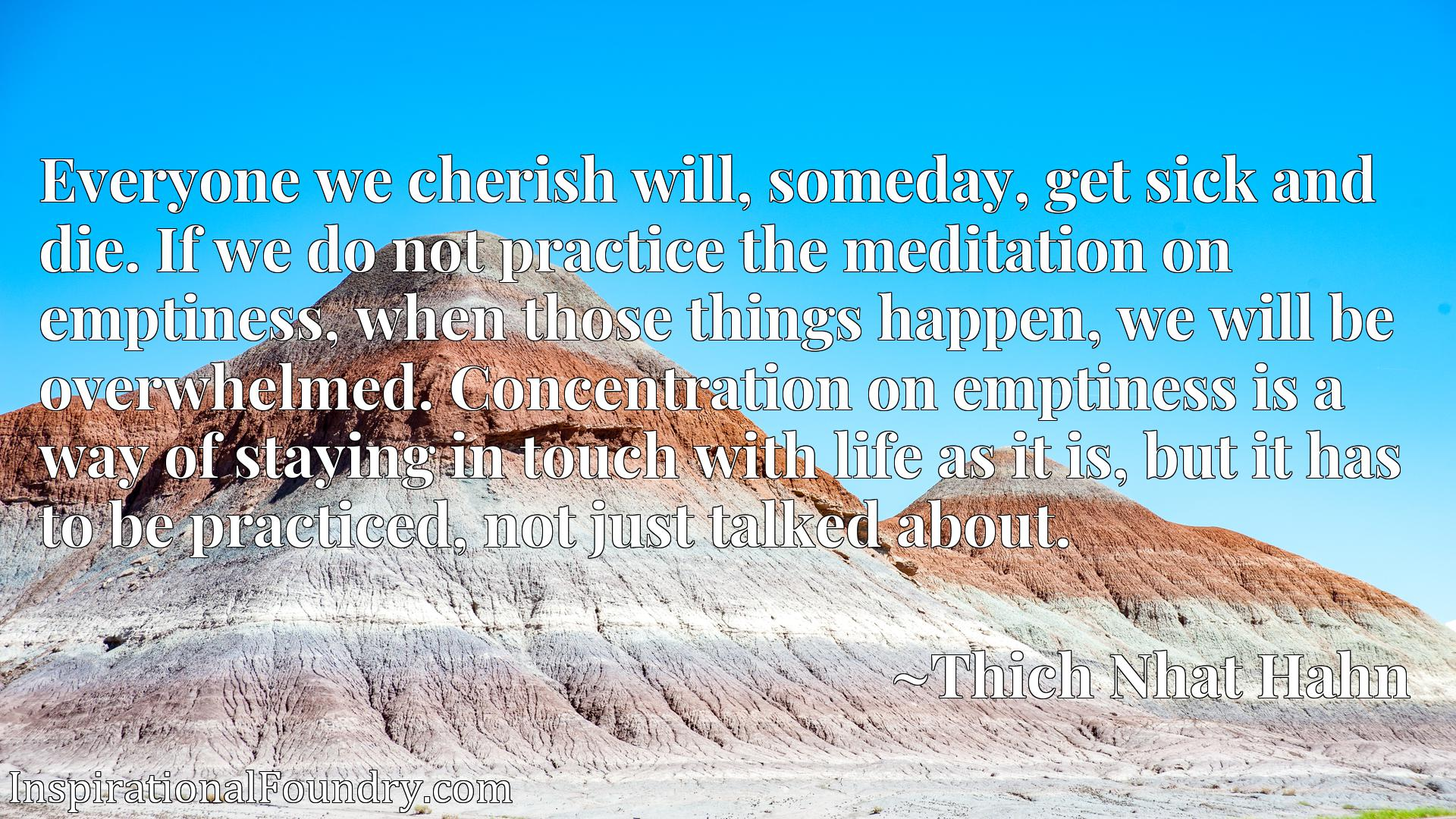 Quote Picture :Everyone we cherish will, someday, get sick and die. If we do not practice the meditation on emptiness, when those things happen, we will be overwhelmed. Concentration on emptiness is a way of staying in touch with life as it is, but it has to be practiced, not just talked about.