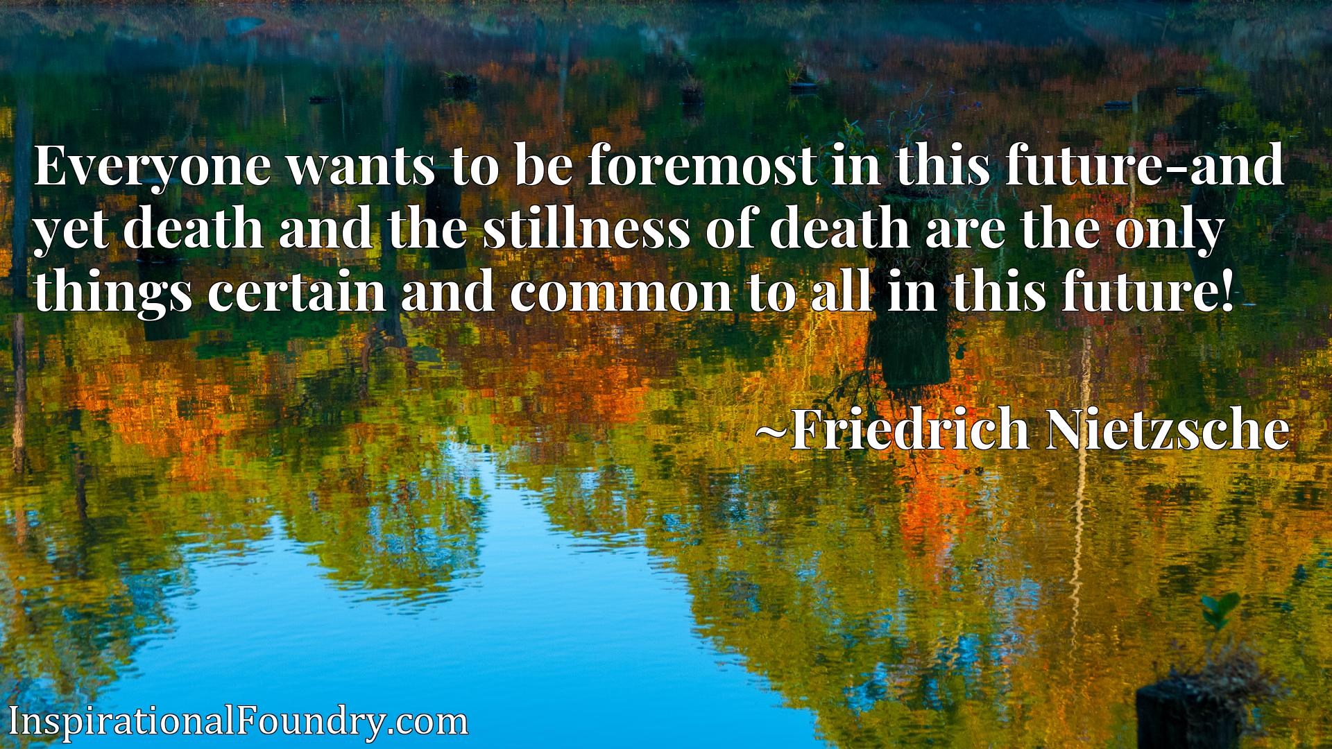 Everyone wants to be foremost in this future-and yet death and the stillness of death are the only things certain and common to all in this future!