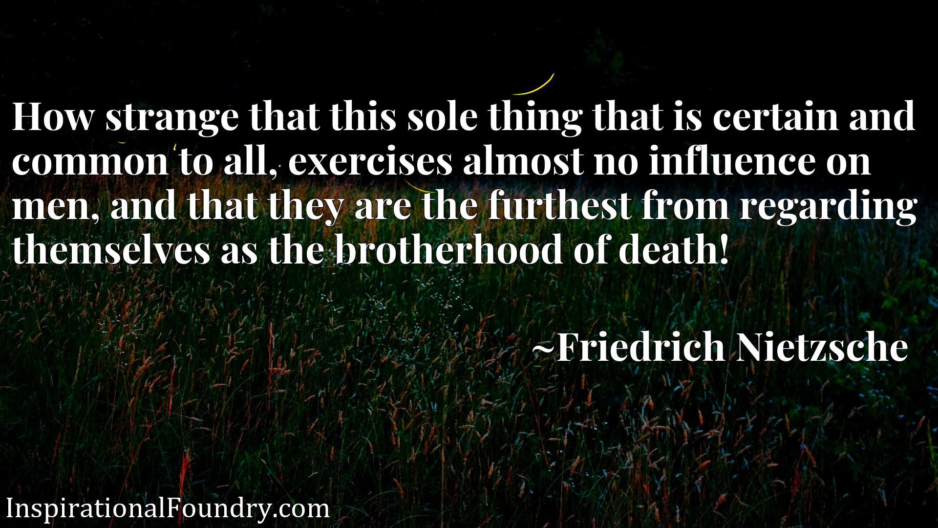 How strange that this sole thing that is certain and common to all, exercises almost no influence on men, and that they are the furthest from regarding themselves as the brotherhood of death!
