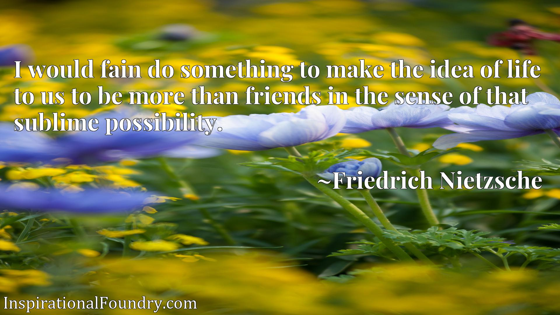 I would fain do something to make the idea of life to us to be more than friends in the sense of that sublime possibility.