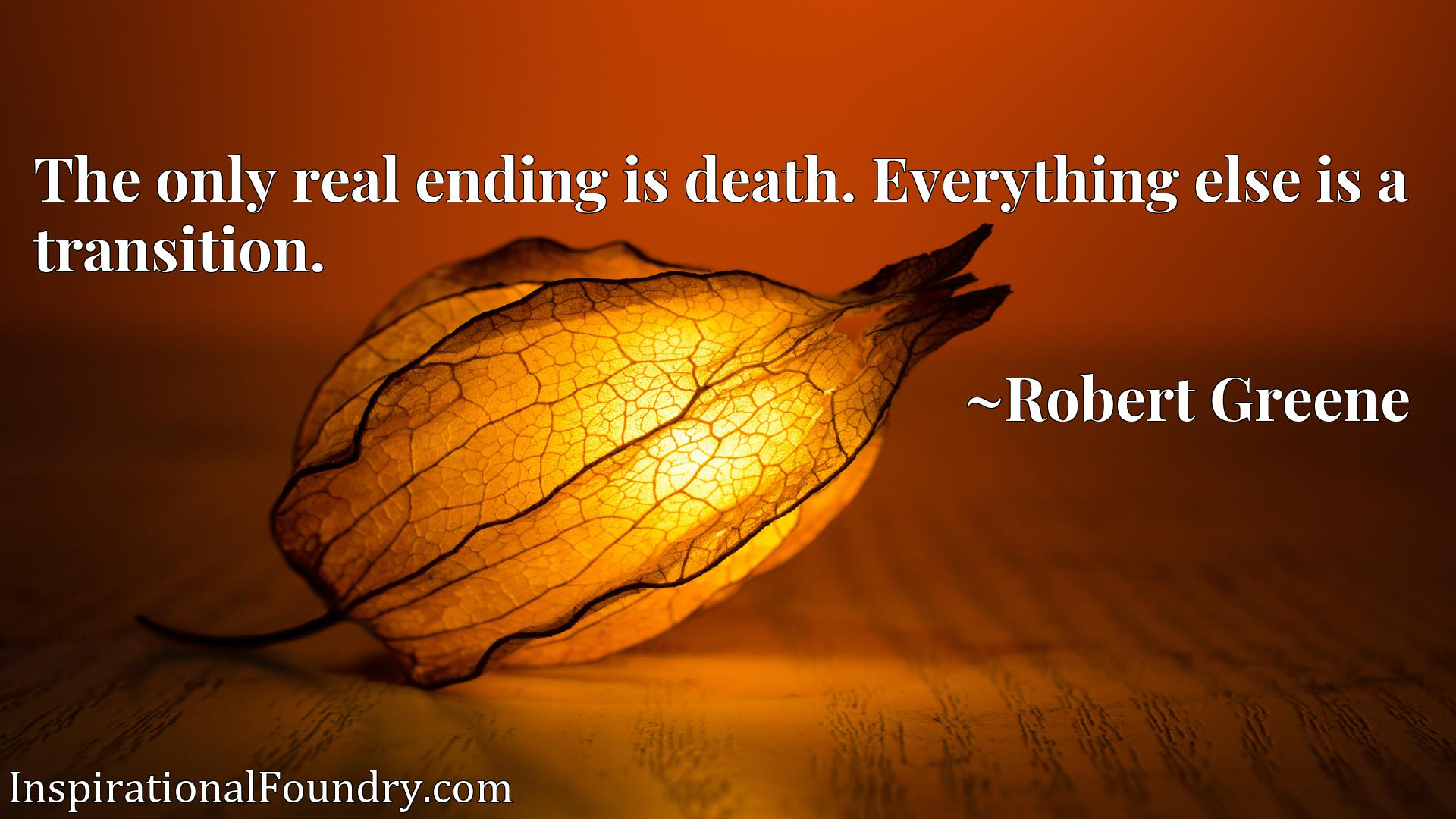 The only real ending is death. Everything else is a transition.