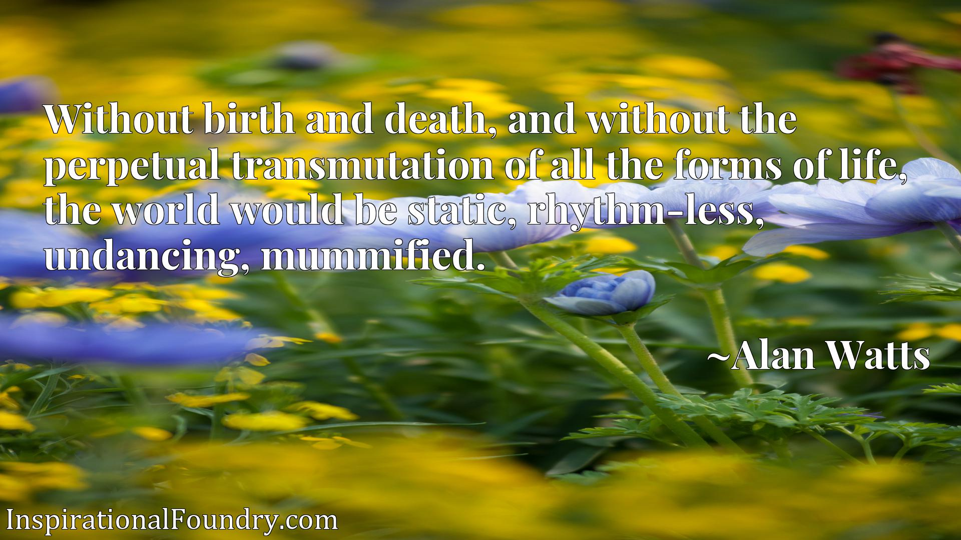 Without birth and death, and without the perpetual transmutation of all the forms of life, the world would be static, rhythm-less, undancing, mummified.