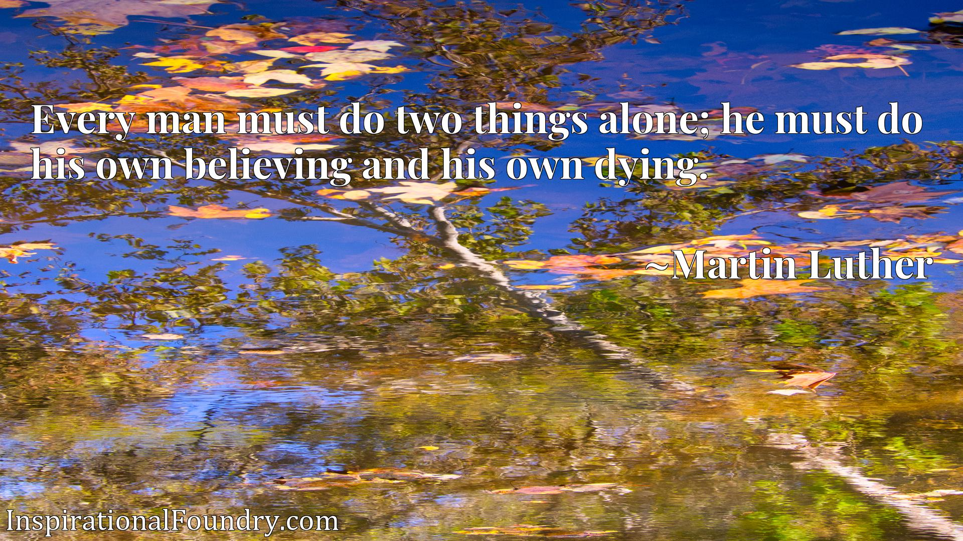 Every man must do two things alone; he must do his own believing and his own dying.