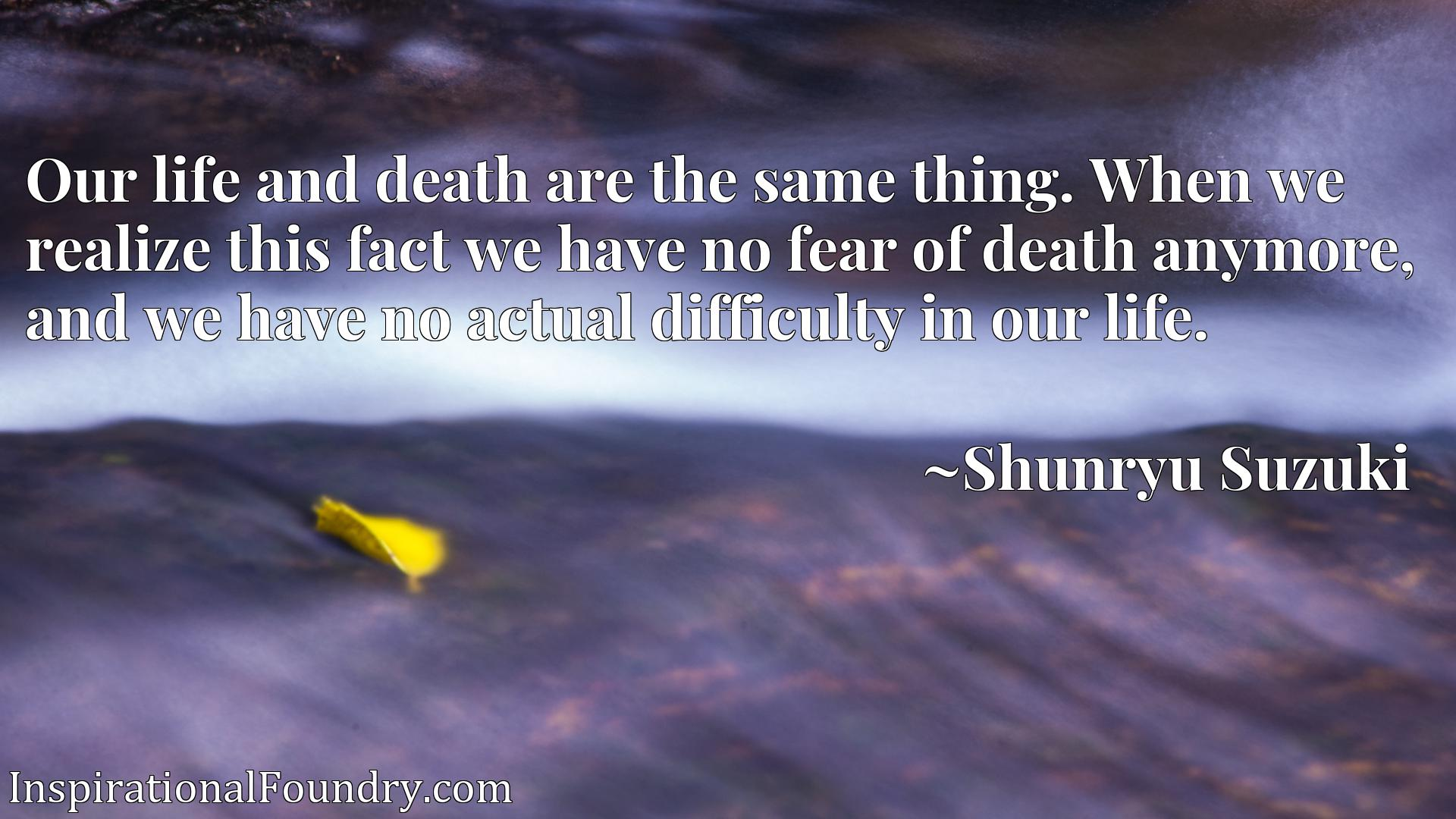 Our life and death are the same thing. When we realize this fact we have no fear of death anymore, and we have no actual difficulty in our life.