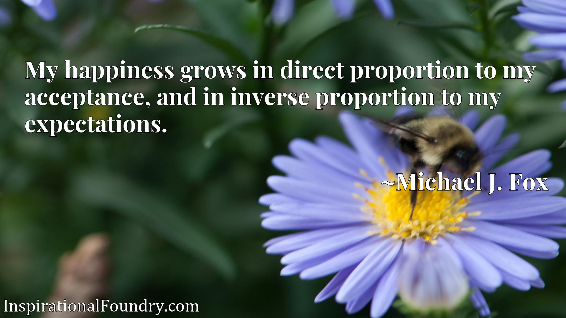 My happiness grows in direct proportion to my acceptance, and in inverse proportion to my expectations.