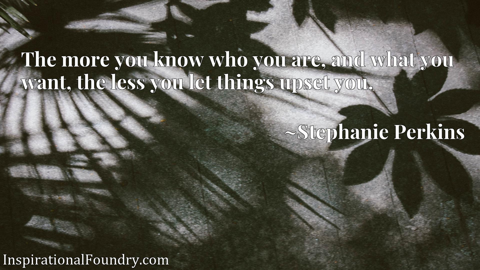 Quote Picture :The more you know who you are, and what you want, the less you let things upset you.