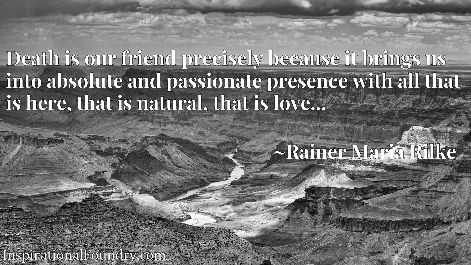 Quote Picture :Death is our friend precisely because it brings us into absolute and passionate presence with all that is here, that is natural, that is love...