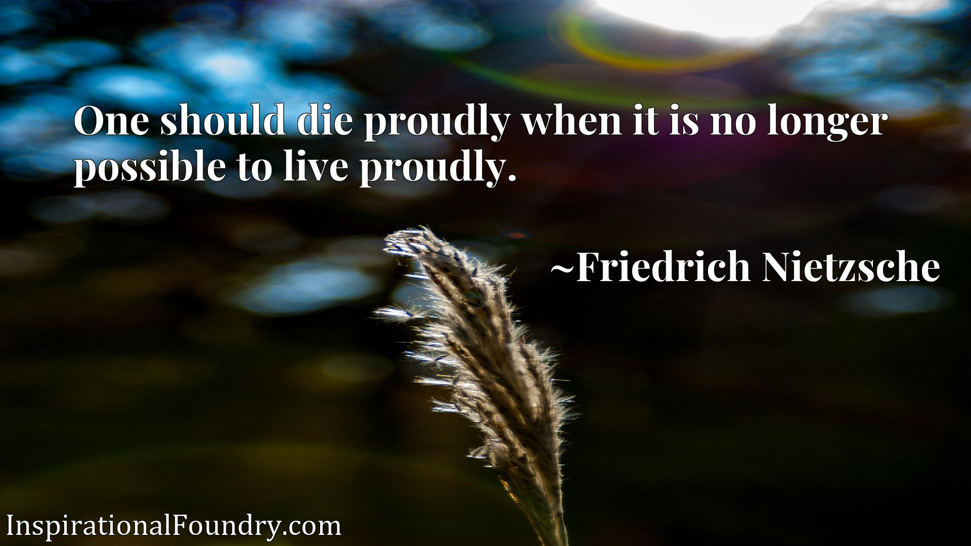Quote Picture :One should die proudly when it is no longer possible to live proudly.