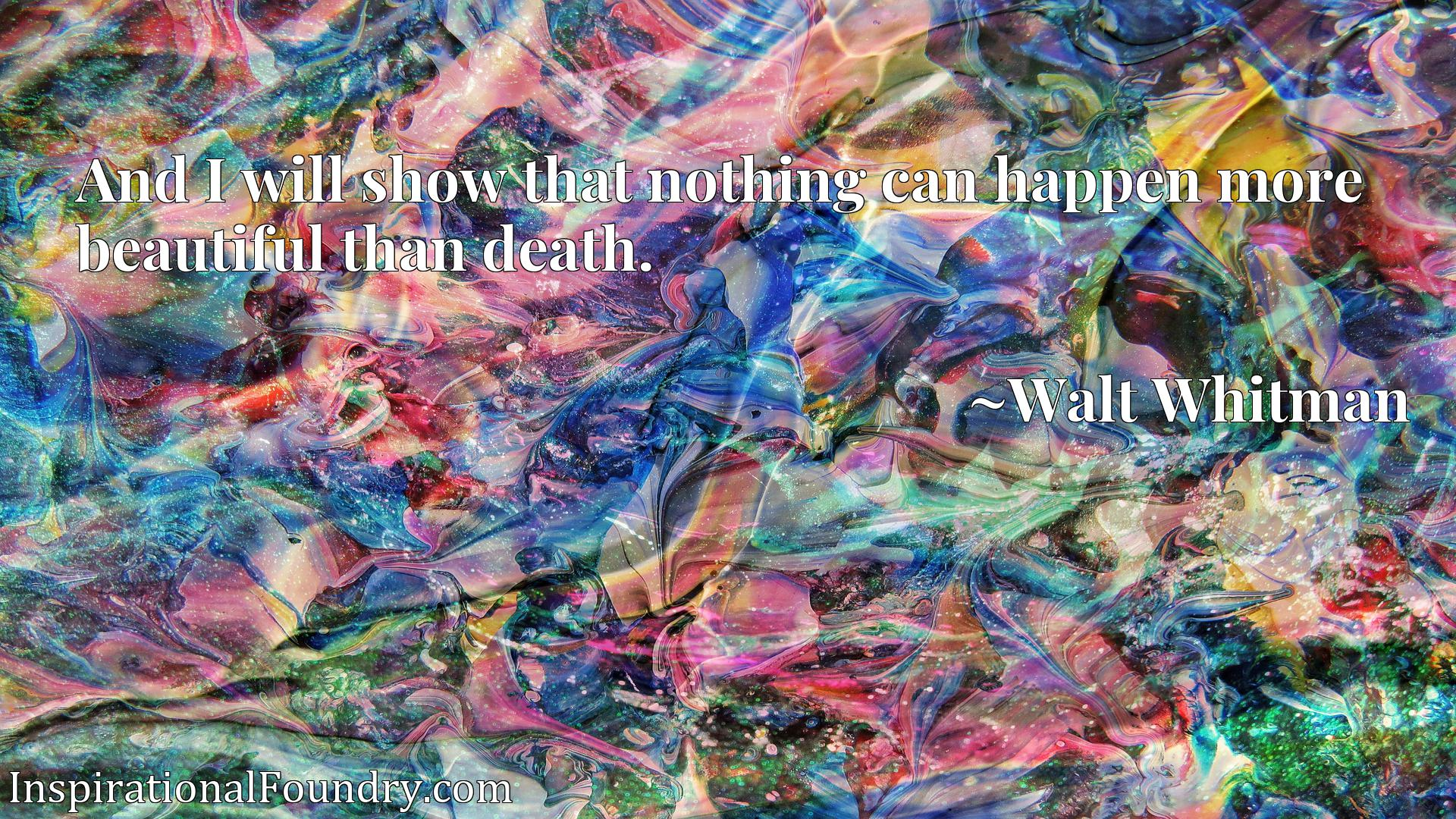 Quote Picture :And I will show that nothing can happen more beautiful than death.