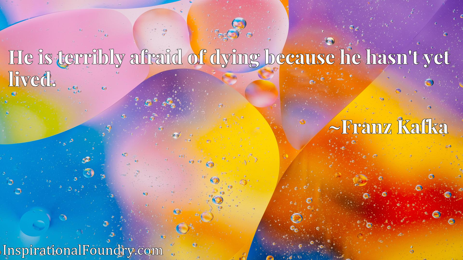Quote Picture :He is terribly afraid of dying because he hasn't yet lived.