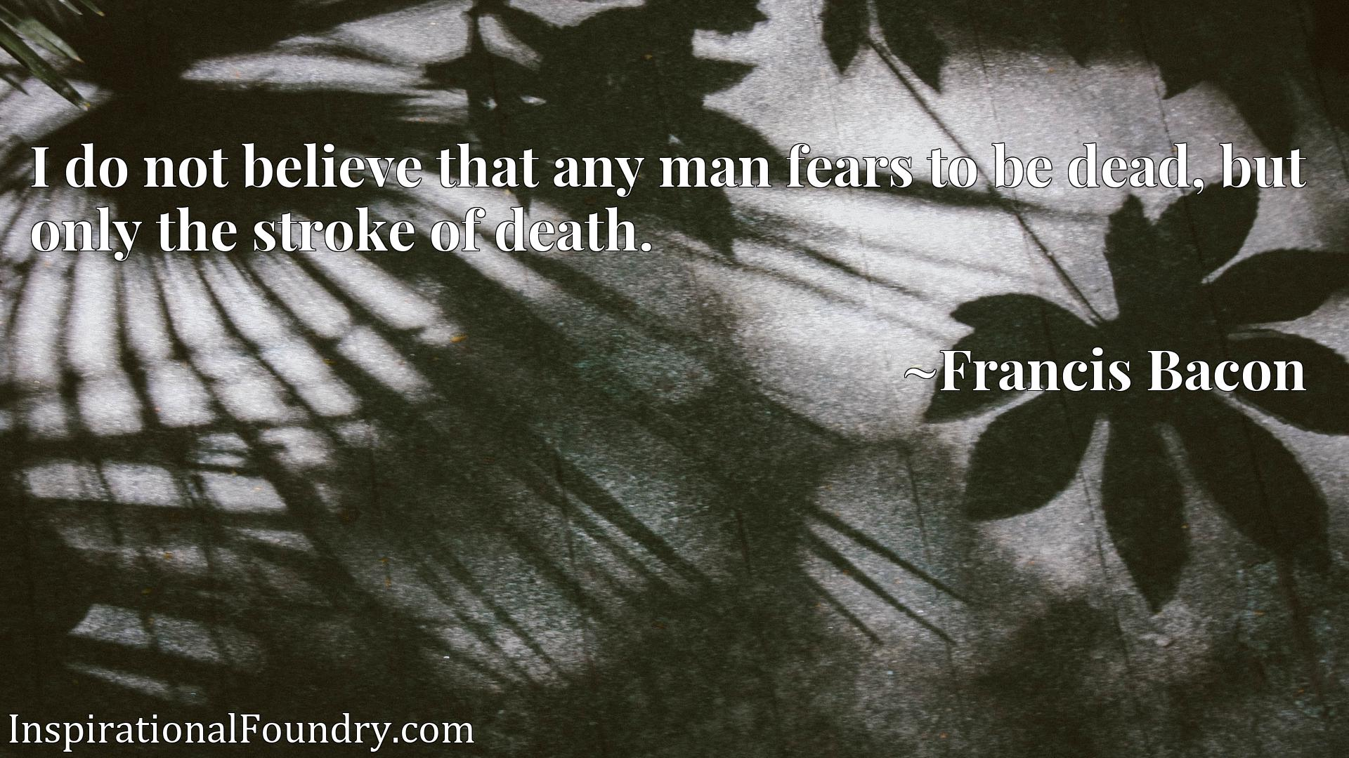 Quote Picture :I do not believe that any man fears to be dead, but only the stroke of death.