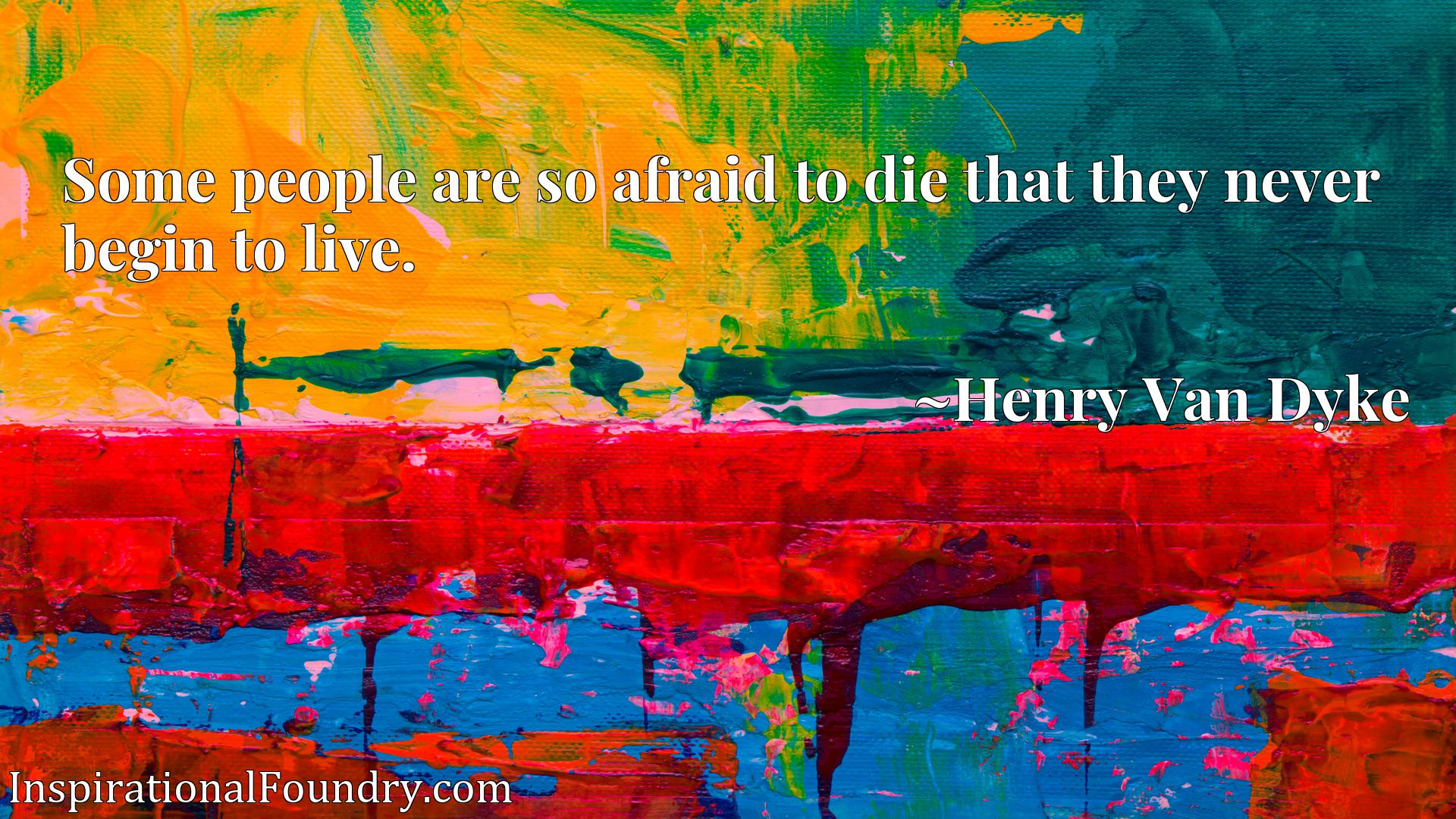 Quote Picture :Some people are so afraid to die that they never begin to live.