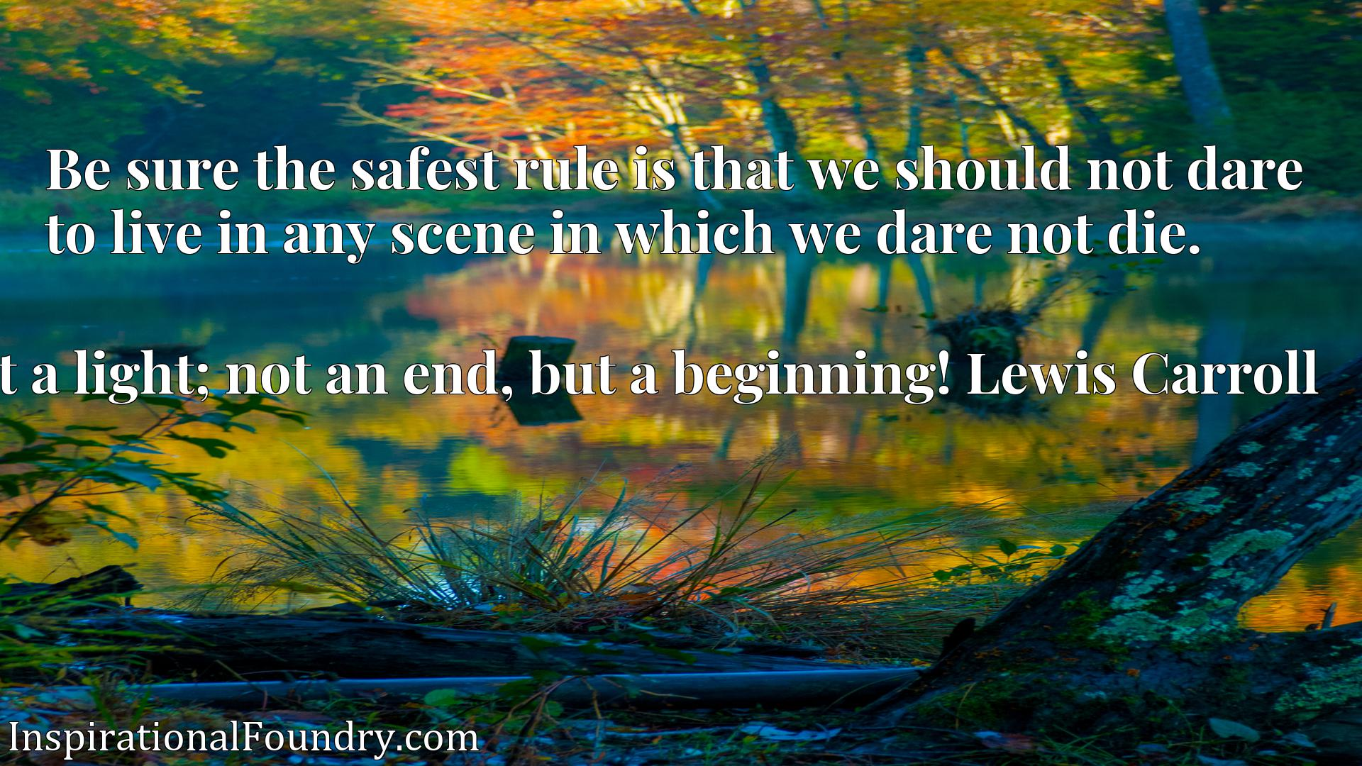 Quote Picture :Be sure the safest rule is that we should not dare to live in any scene in which we dare not die.