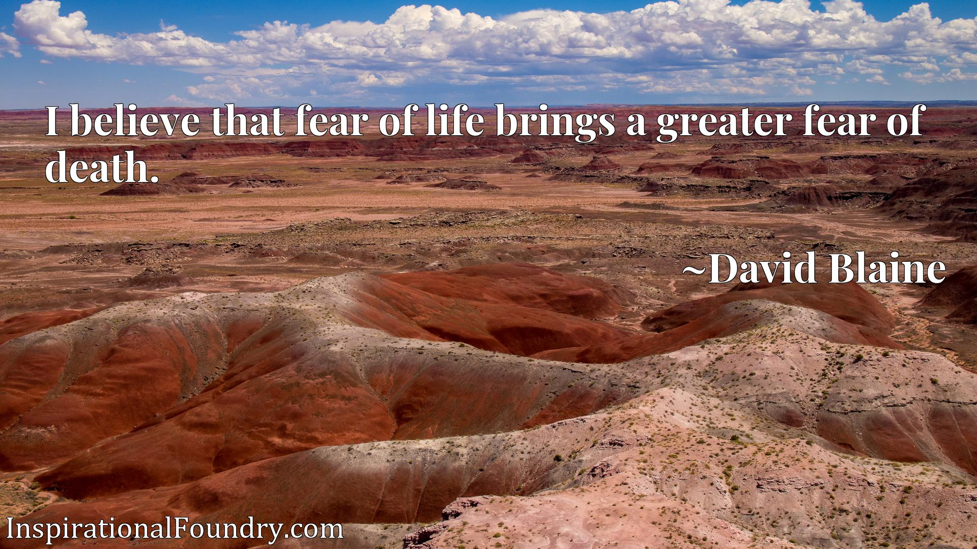 Quote Picture :I believe that fear of life brings a greater fear of death.
