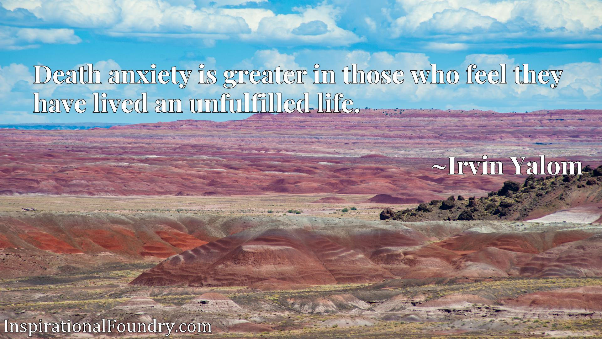 Quote Picture :Death anxiety is greater in those who feel they have lived an unfulfilled life.