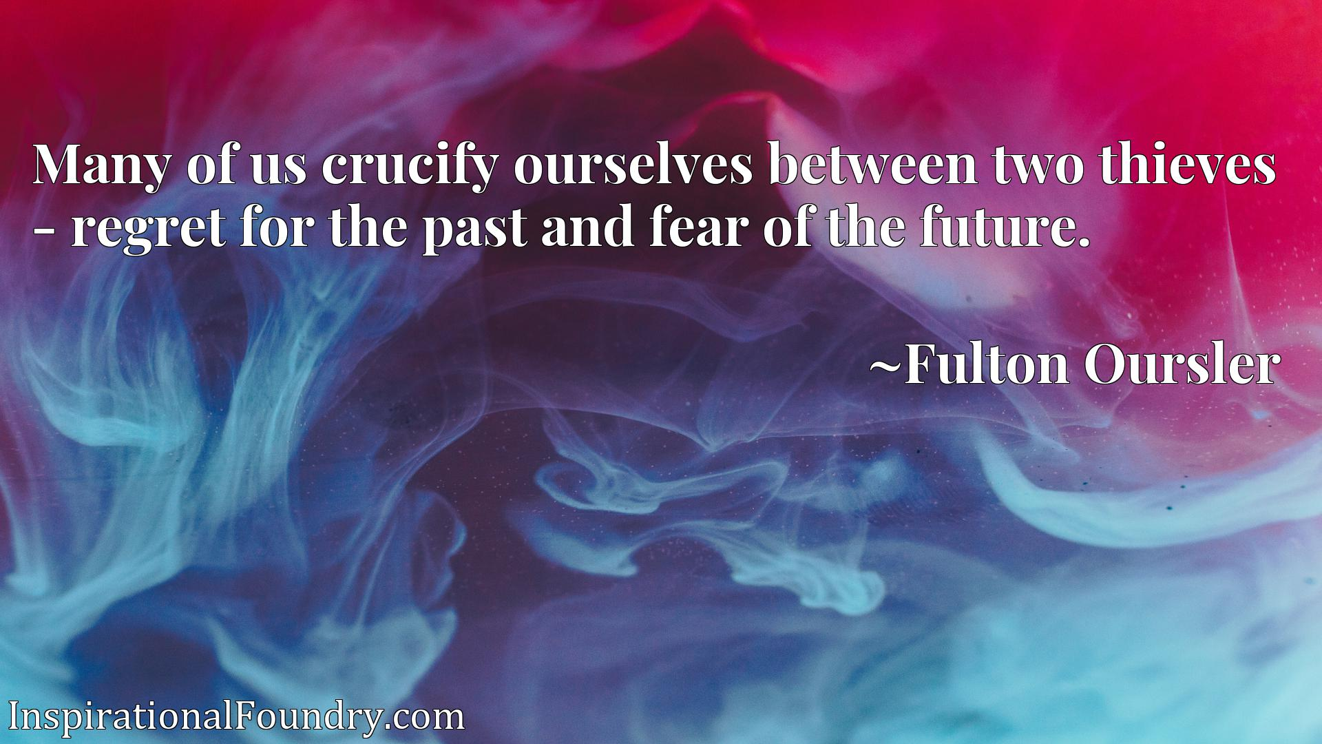 Quote Picture :Many of us crucify ourselves between two thieves - regret for the past and fear of the future.